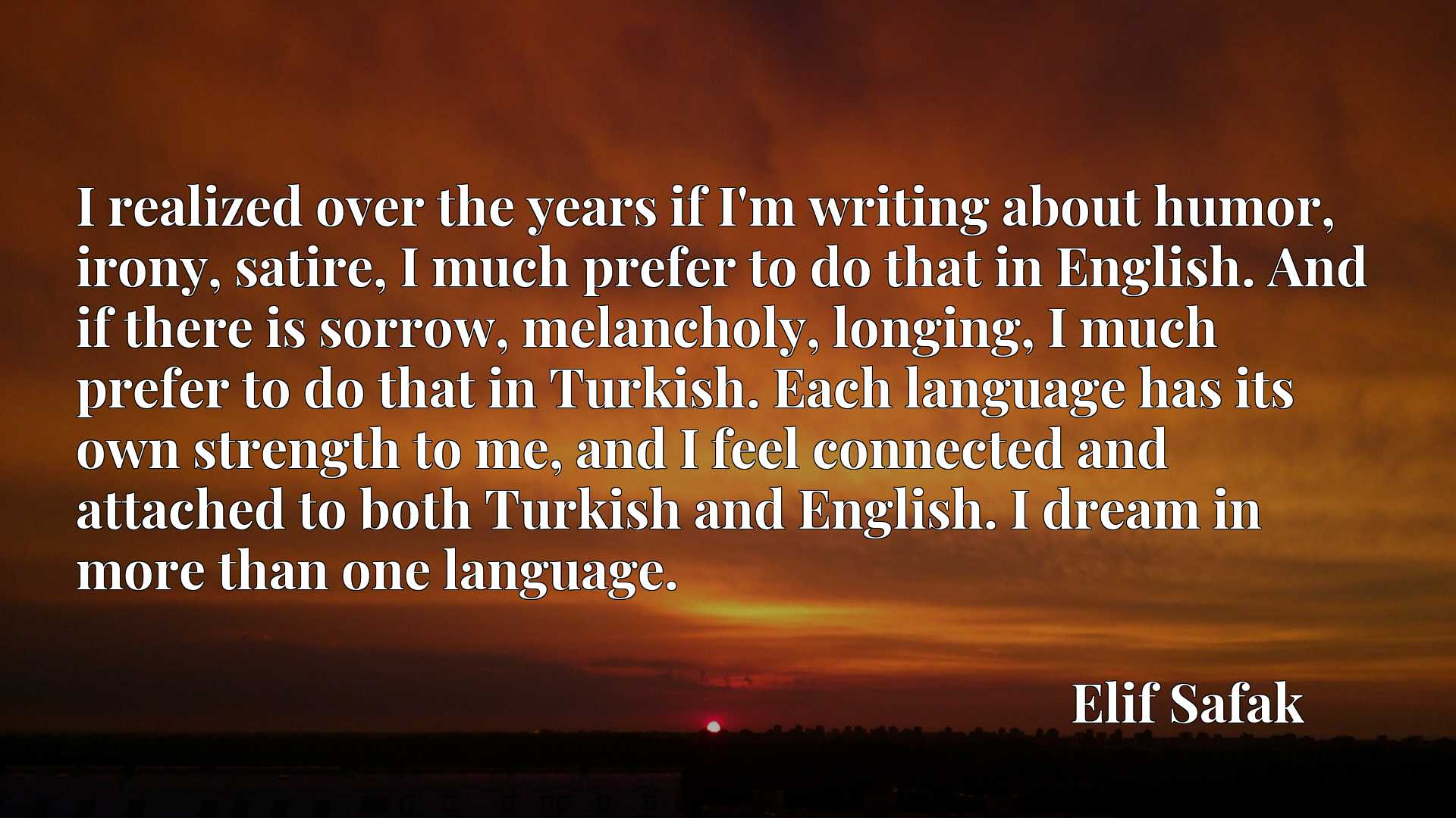 I realized over the years if I'm writing about humor, irony, satire, I much prefer to do that in English. And if there is sorrow, melancholy, longing, I much prefer to do that in Turkish. Each language has its own strength to me, and I feel connected and attached to both Turkish and English. I dream in more than one language.