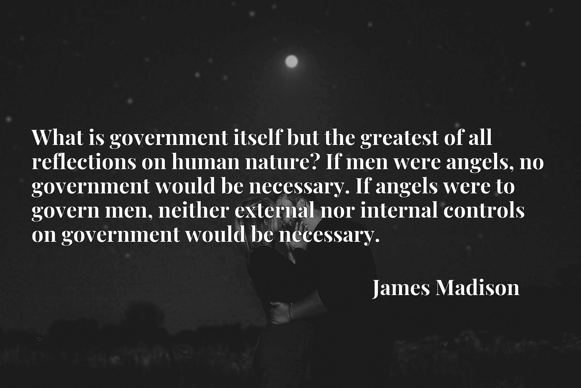 What is government itself but the greatest of all reflections on human nature? If men were angels, no government would be necessary. If angels were to govern men, neither external nor internal controls on government would be necessary.