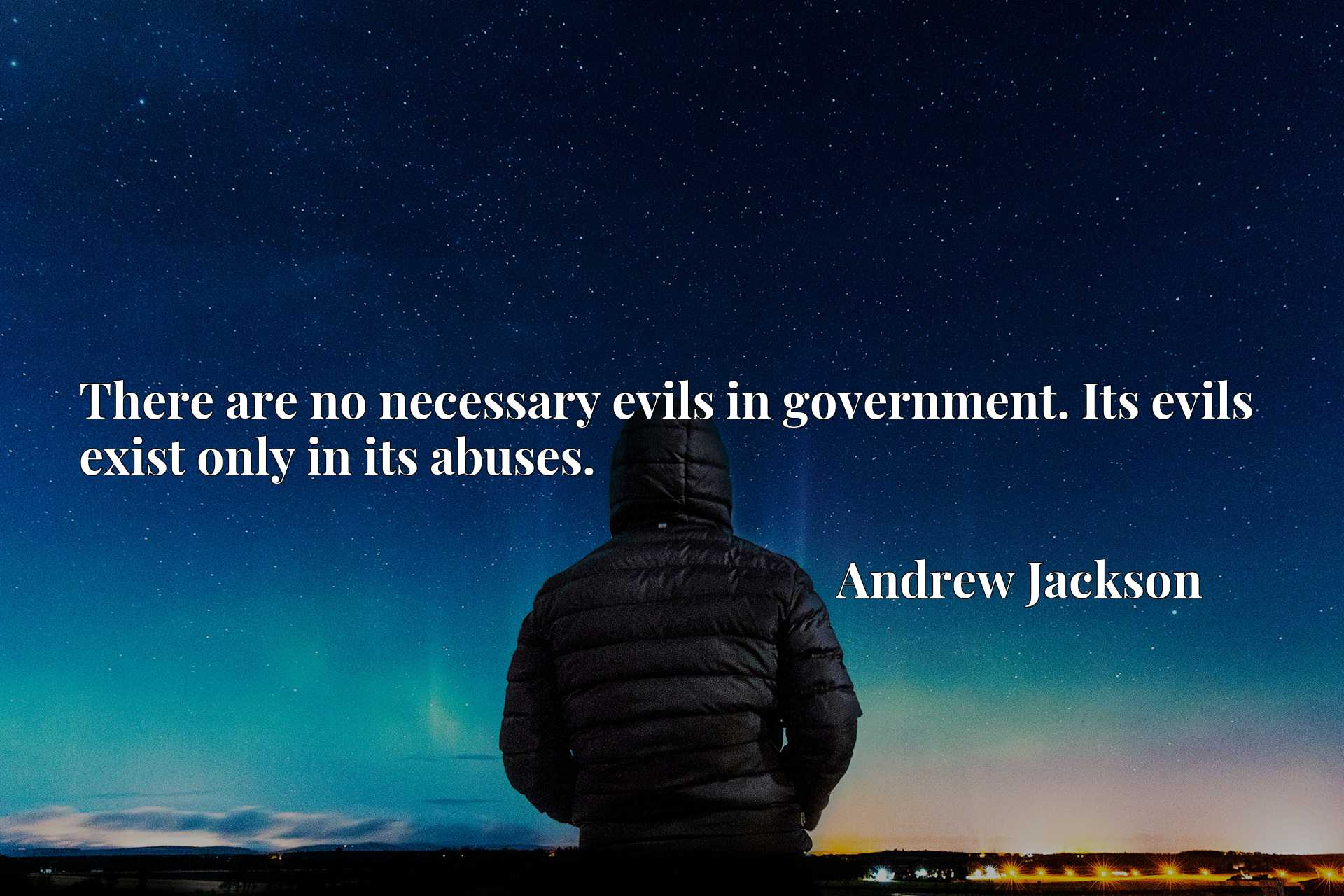 There are no necessary evils in government. Its evils exist only in its abuses.