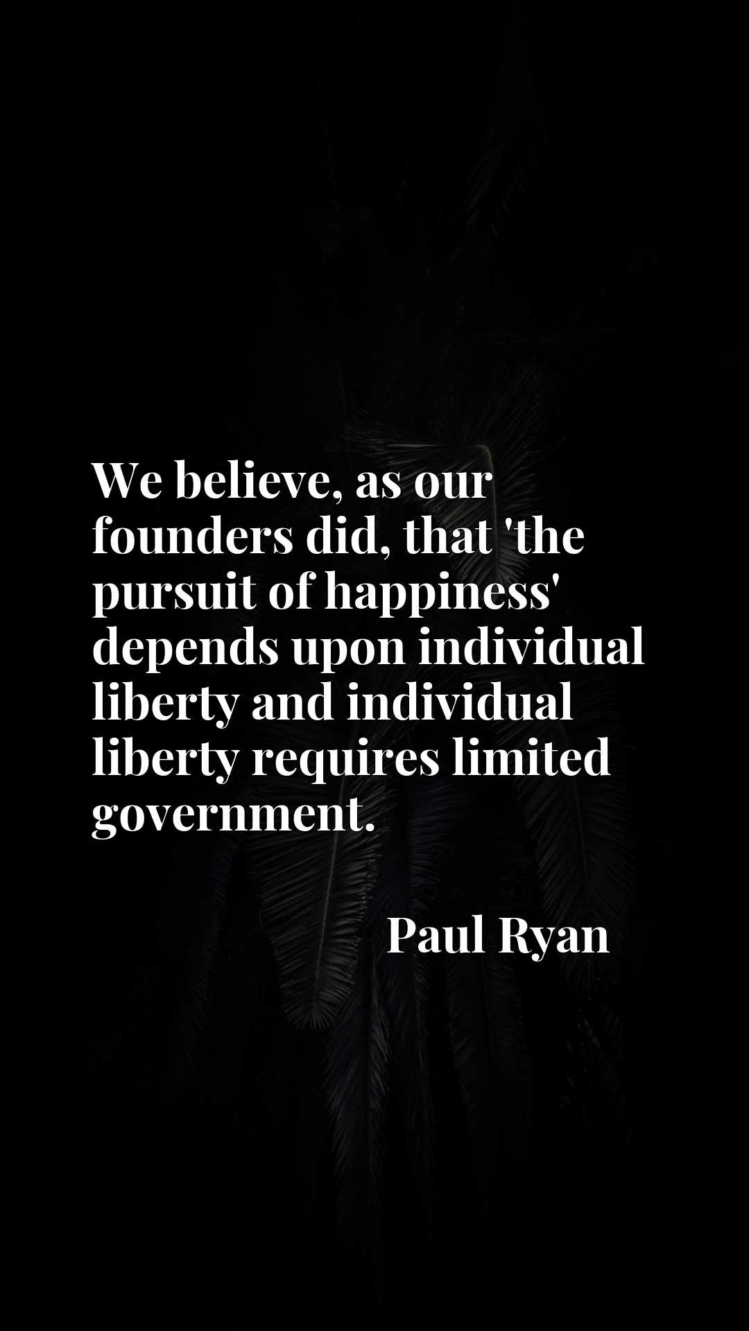We believe, as our founders did, that 'the pursuit of happiness' depends upon individual liberty and individual liberty requires limited government.