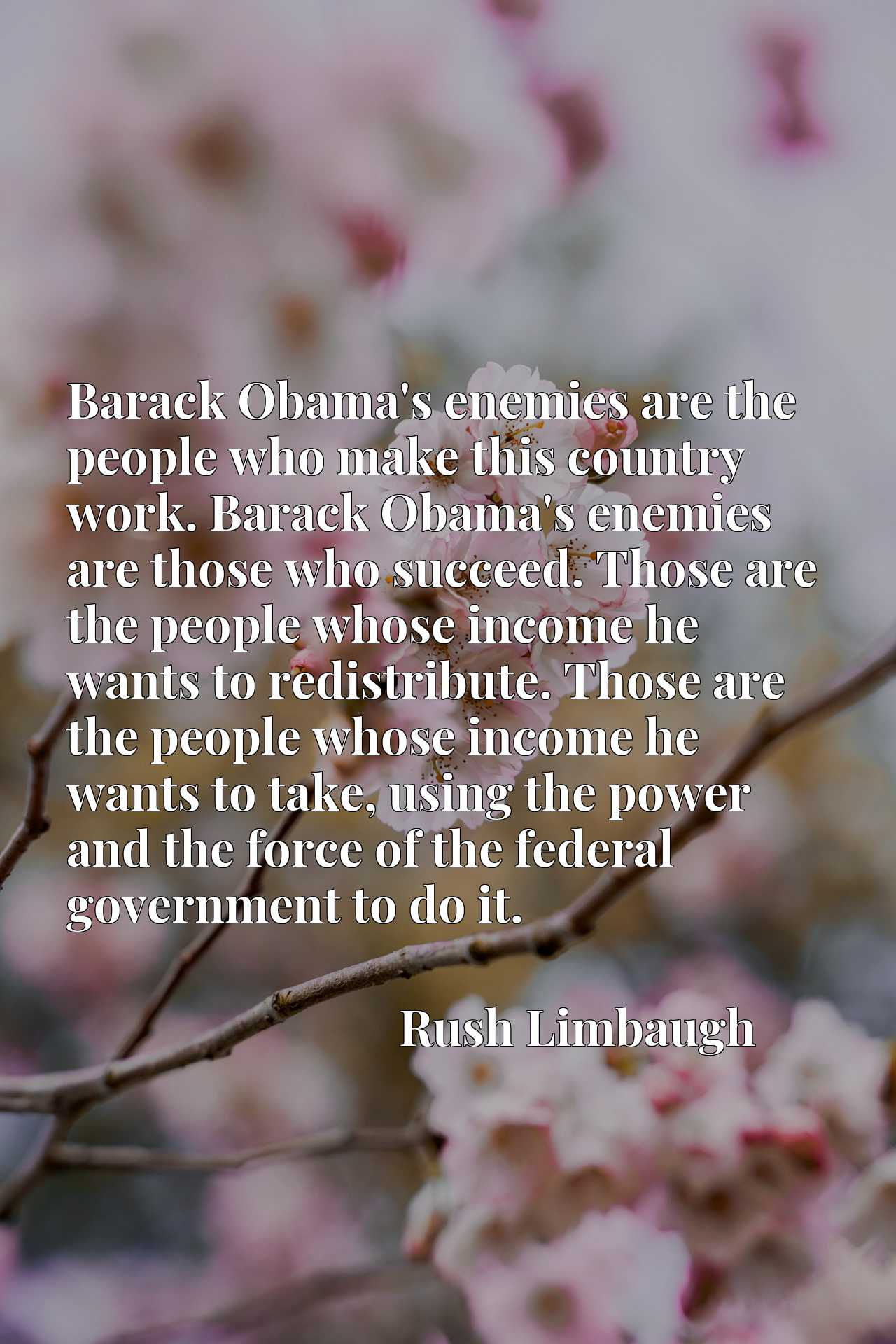 Barack Obama's enemies are the people who make this country work. Barack Obama's enemies are those who succeed. Those are the people whose income he wants to redistribute. Those are the people whose income he wants to take, using the power and the force of the federal government to do it.
