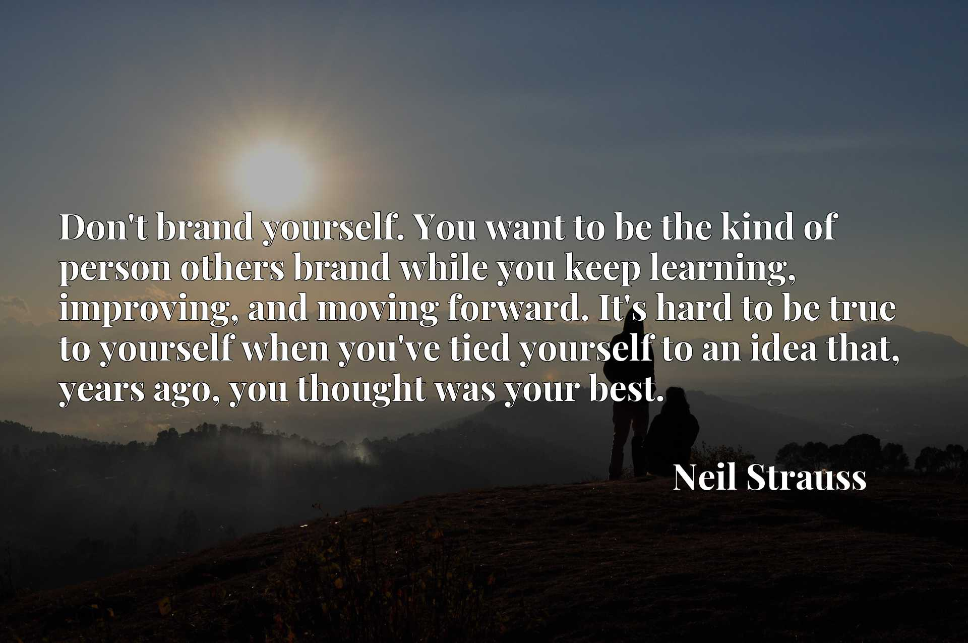 Don't brand yourself. You want to be the kind of person others brand while you keep learning, improving, and moving forward. It's hard to be true to yourself when you've tied yourself to an idea that, years ago, you thought was your best.