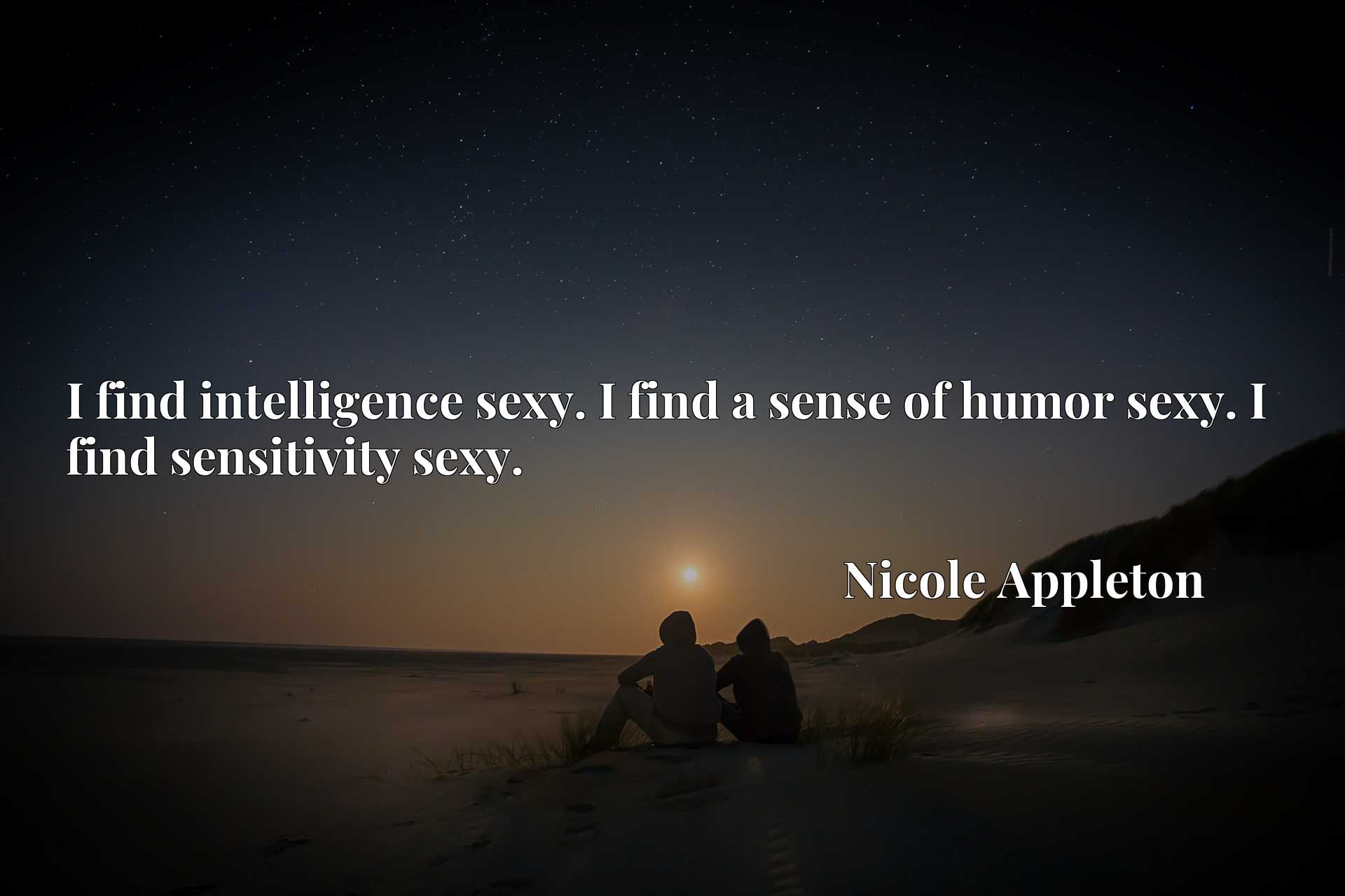 I find intelligence sexy. I find a sense of humor sexy. I find sensitivity sexy.