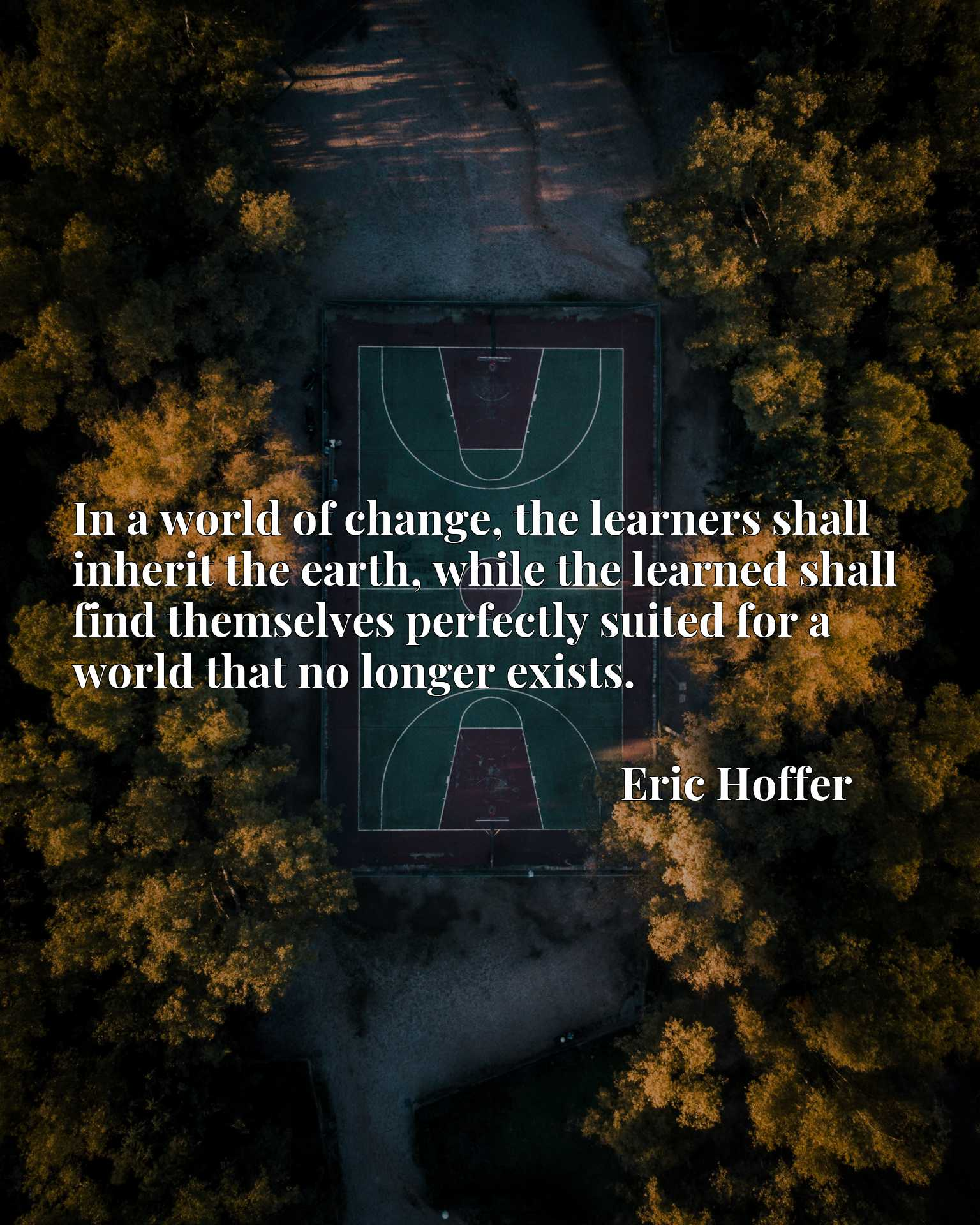 In a world of change, the learners shall inherit the earth, while the learned shall find themselves perfectly suited for a world that no longer exists.