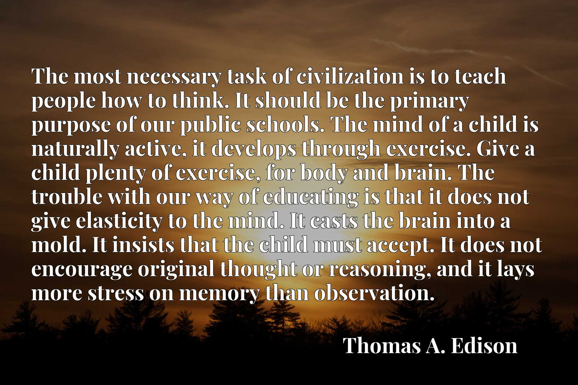 The most necessary task of civilization is to teach people how to think. It should be the primary purpose of our public schools. The mind of a child is naturally active, it develops through exercise. Give a child plenty of exercise, for body and brain. The trouble with our way of educating is that it does not give elasticity to the mind. It casts the brain into a mold. It insists that the child must accept. It does not encourage original thought or reasoning, and it lays more stress on memory than observation.