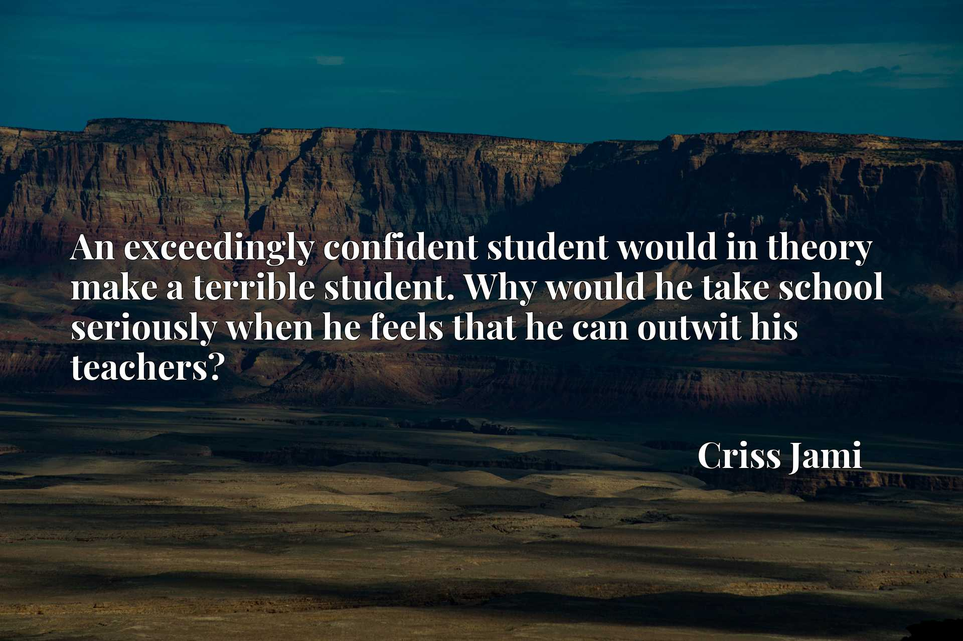 An exceedingly confident student would in theory make a terrible student. Why would he take school seriously when he feels that he can outwit his teachers?