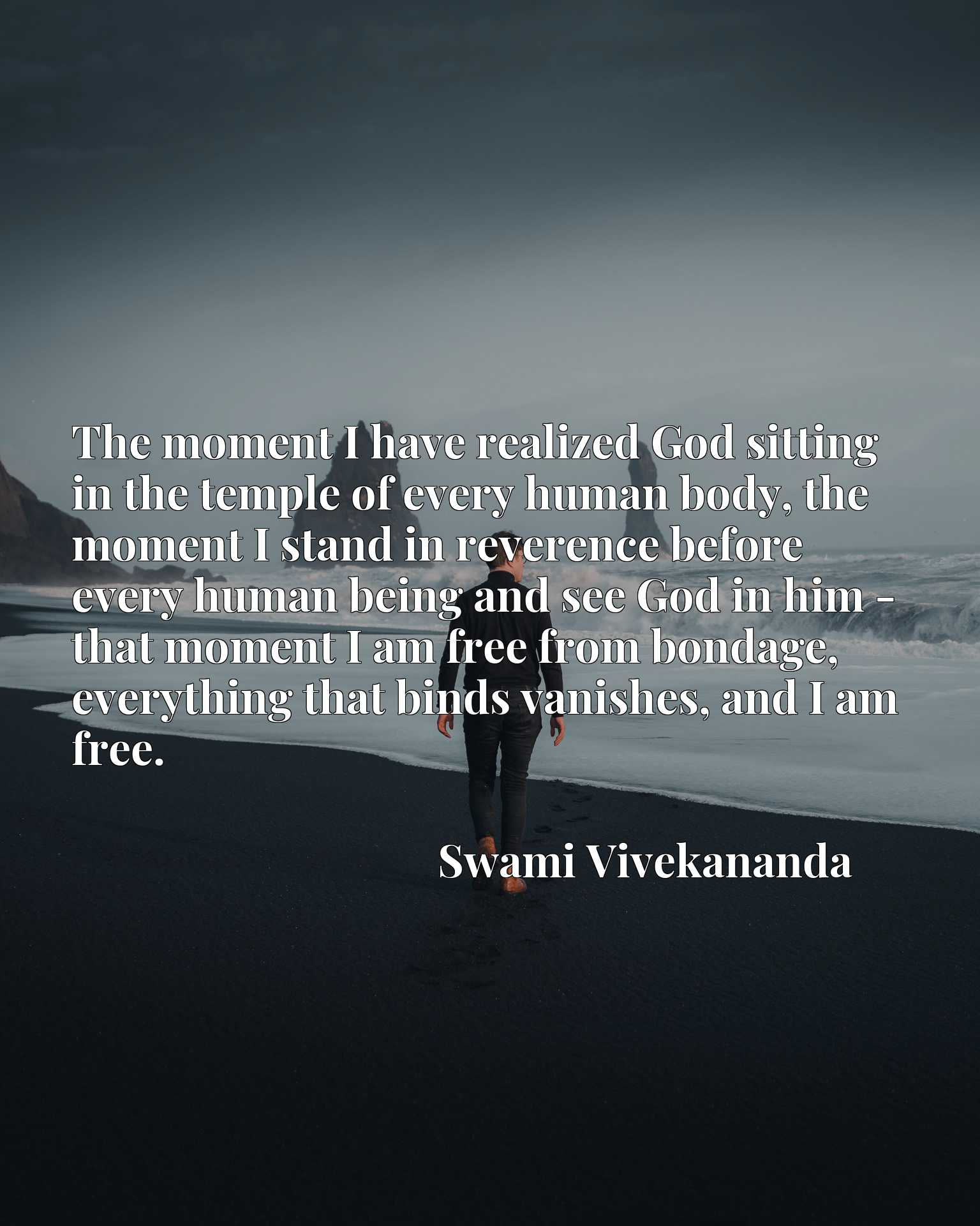 The moment I have realized God sitting in the temple of every human body, the moment I stand in reverence before every human being and see God in him - that moment I am free from bondage, everything that binds vanishes, and I am free.