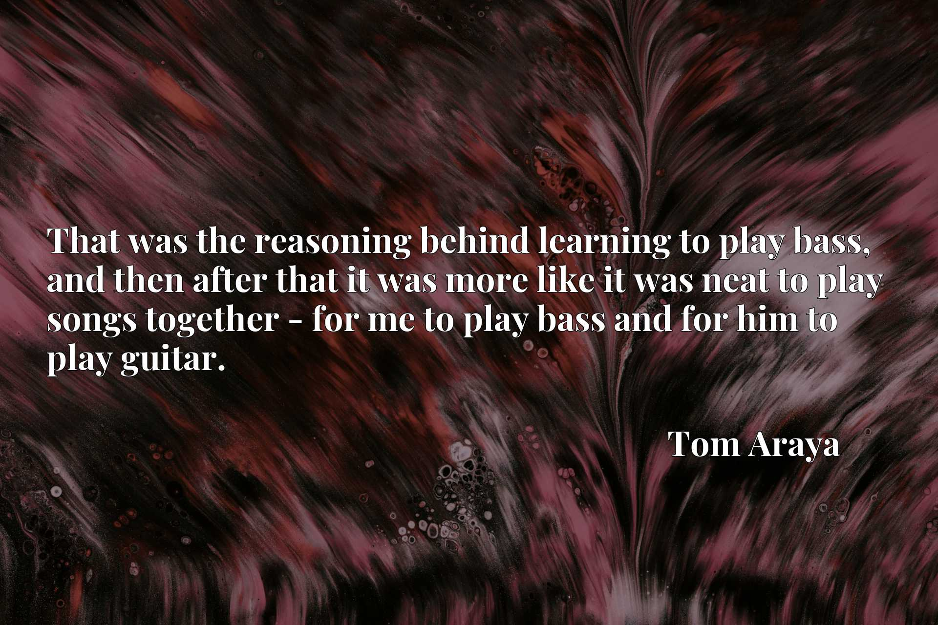 That was the reasoning behind learning to play bass, and then after that it was more like it was neat to play songs together - for me to play bass and for him to play guitar.