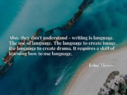 Also, they don't understand - writing is language. The use of language. The language to create image, the language to create drama. It requires a skill of learning how to use language.