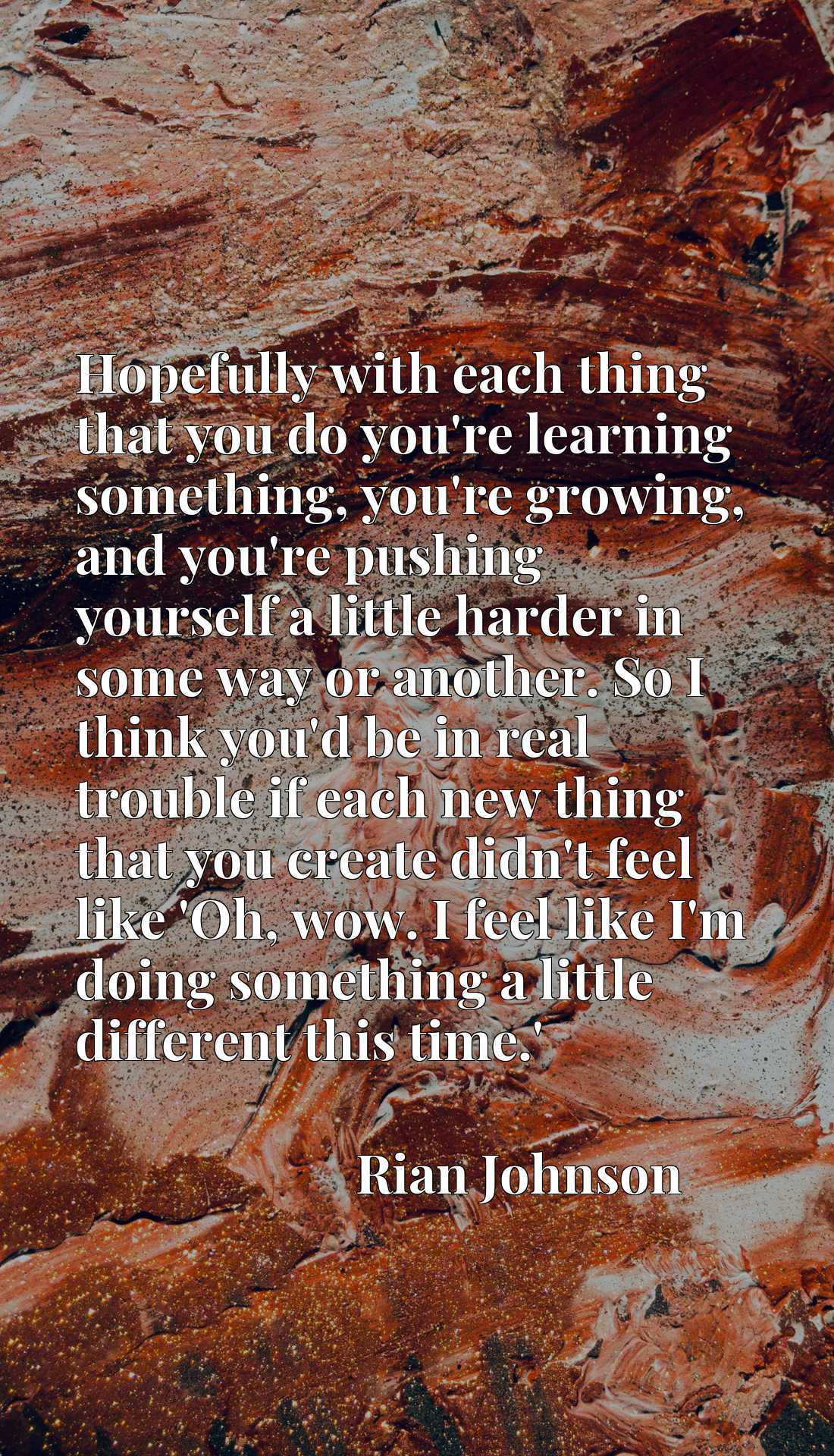Hopefully with each thing that you do you're learning something, you're growing, and you're pushing yourself a little harder in some way or another. So I think you'd be in real trouble if each new thing that you create didn't feel like 'Oh, wow. I feel like I'm doing something a little different this time.'