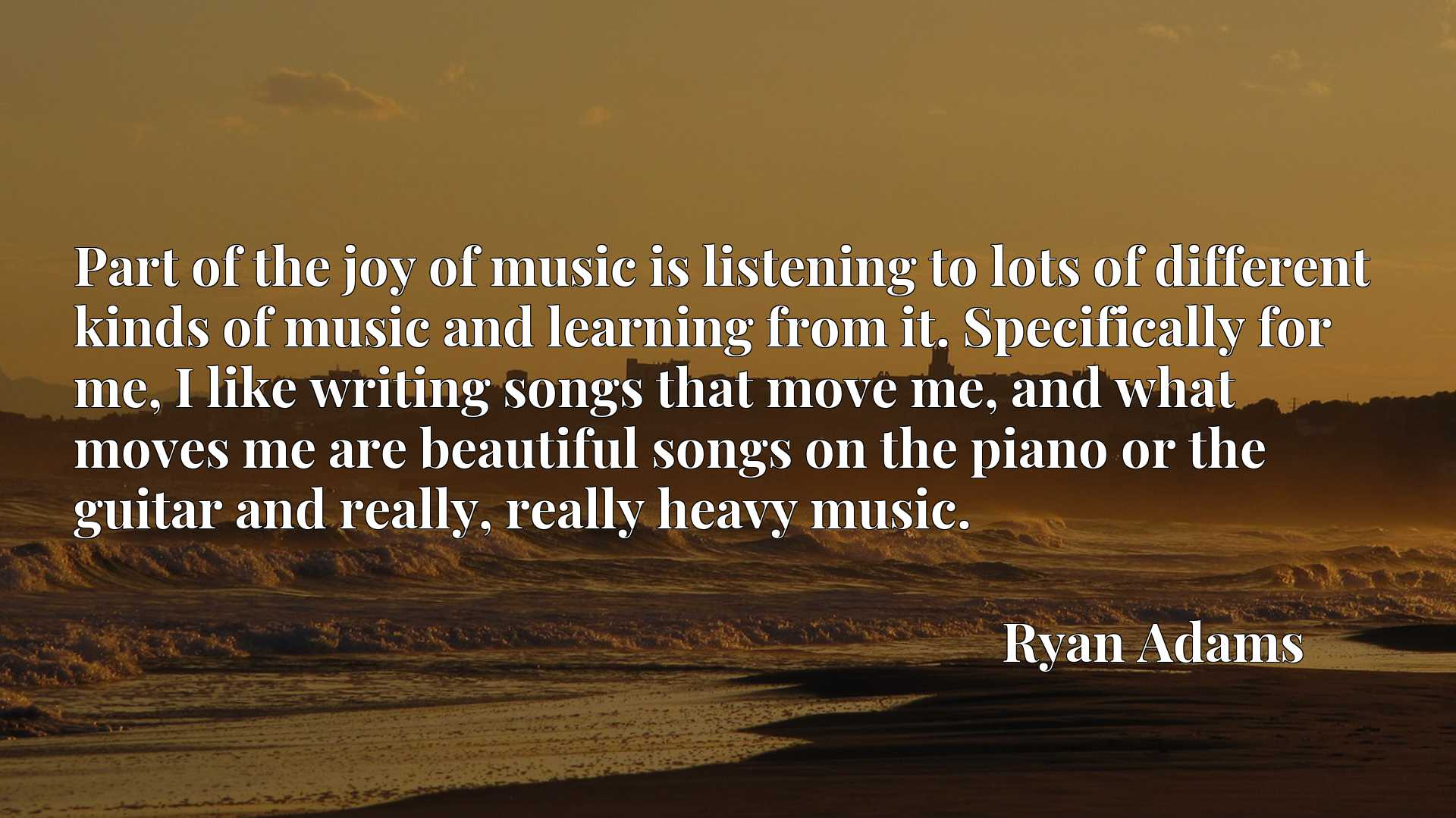 Part of the joy of music is listening to lots of different kinds of music and learning from it. Specifically for me, I like writing songs that move me, and what moves me are beautiful songs on the piano or the guitar and really, really heavy music.