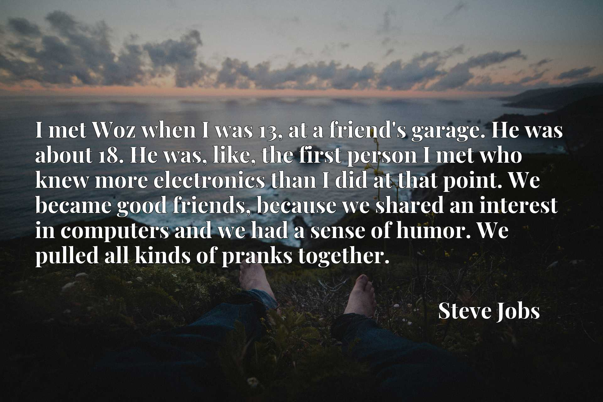 I met Woz when I was 13, at a friend's garage. He was about 18. He was, like, the first person I met who knew more electronics than I did at that point. We became good friends, because we shared an interest in computers and we had a sense of humor. We pulled all kinds of pranks together.