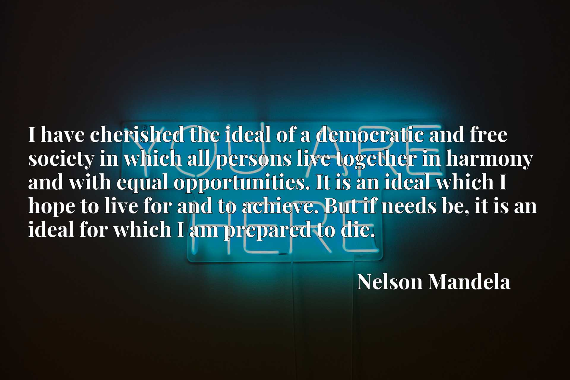 I have cherished the ideal of a democratic and free society in which all persons live together in harmony and with equal opportunities. It is an ideal which I hope to live for and to achieve. But if needs be, it is an ideal for which I am prepared to die.
