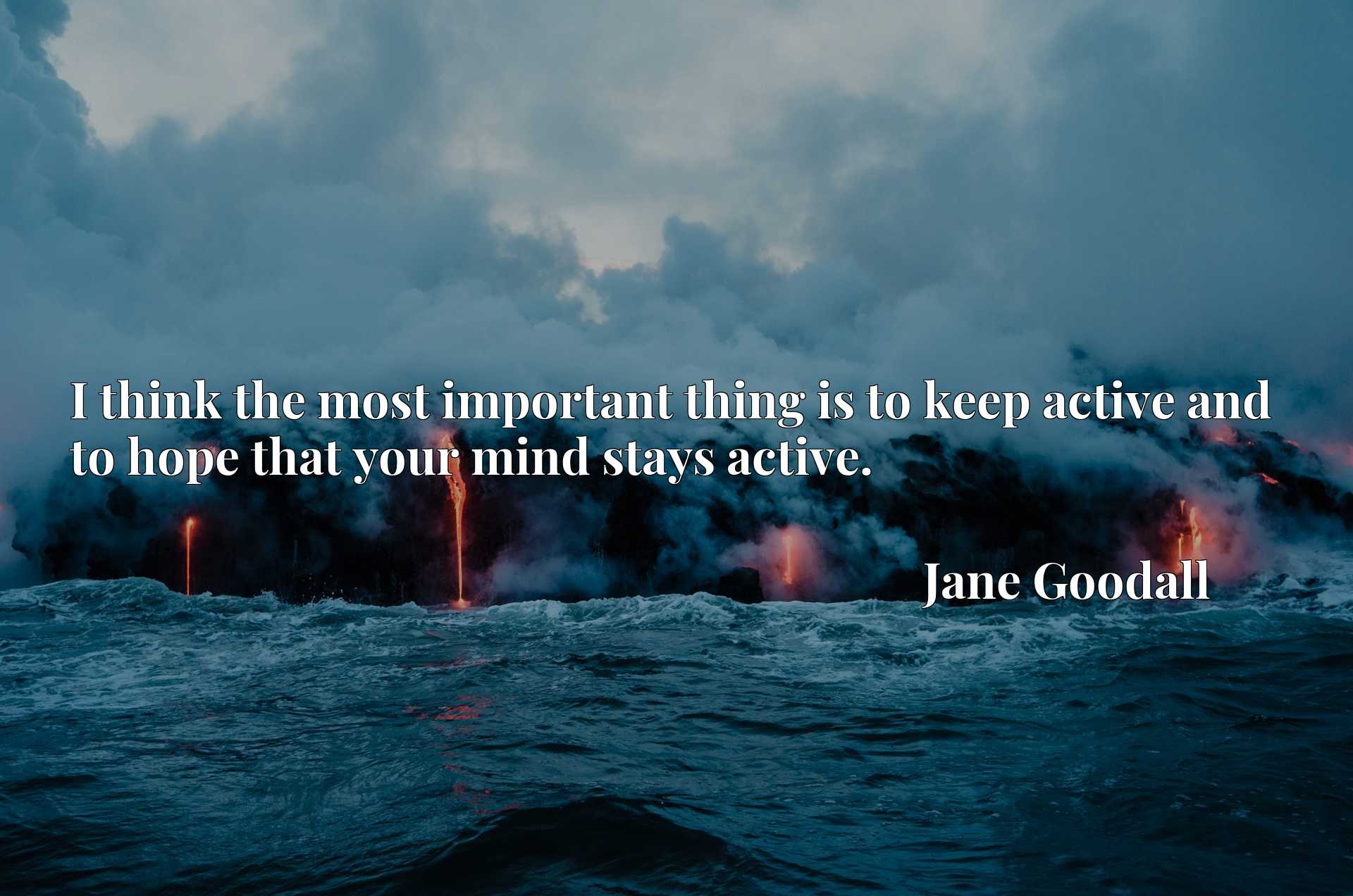 I think the most important thing is to keep active and to hope that your mind stays active.