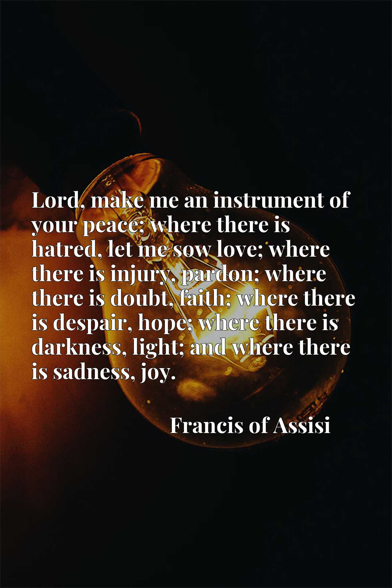 Lord, make me an instrument of your peace; where there is hatred, let me sow love; where there is injury, pardon; where there is doubt, faith; where there is despair, hope; where there is darkness, light; and where there is sadness, joy.