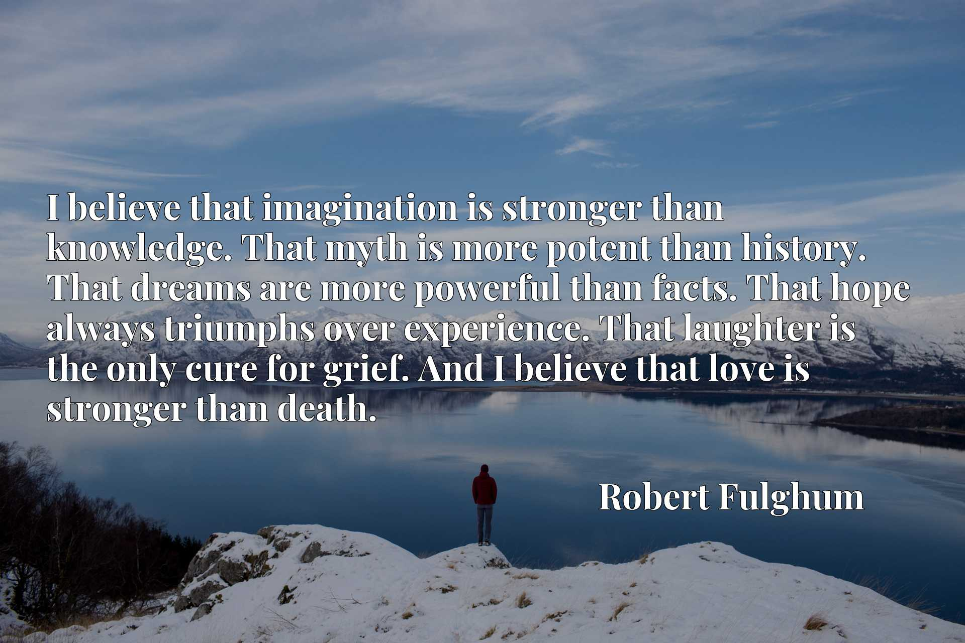 I believe that imagination is stronger than knowledge. That myth is more potent than history. That dreams are more powerful than facts. That hope always triumphs over experience. That laughter is the only cure for grief. And I believe that love is stronger than death.