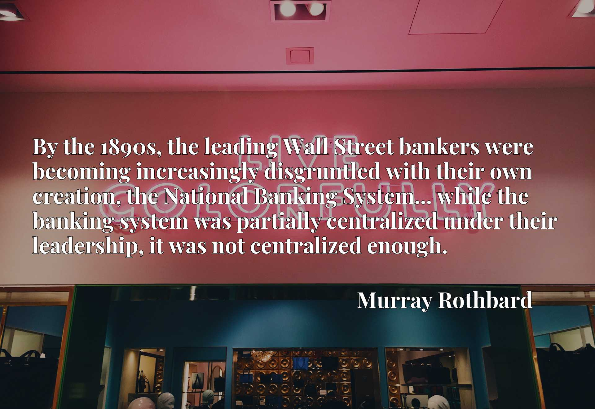 By the 1890s, the leading Wall Street bankers were becoming increasingly disgruntled with their own creation, the National Banking System... while the banking system was partially centralized under their leadership, it was not centralized enough.