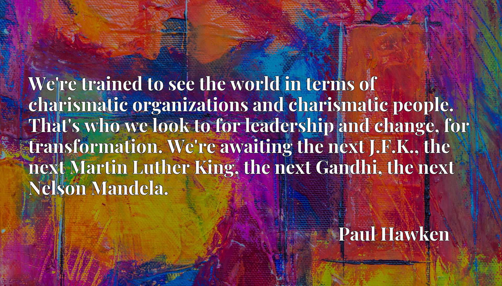 We're trained to see the world in terms of charismatic organizations and charismatic people. That's who we look to for leadership and change, for transformation. We're awaiting the next J.F.K., the next Martin Luther King, the next Gandhi, the next Nelson Mandela.