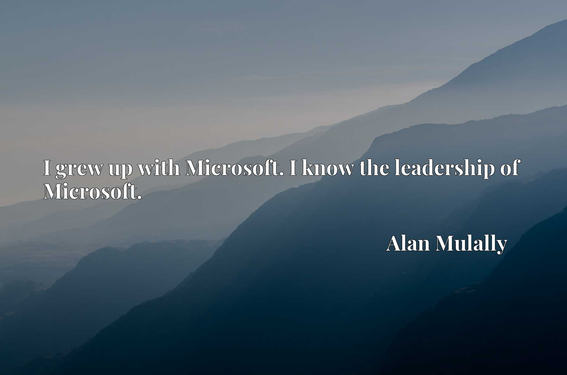 I grew up with Microsoft. I know the leadership of Microsoft.