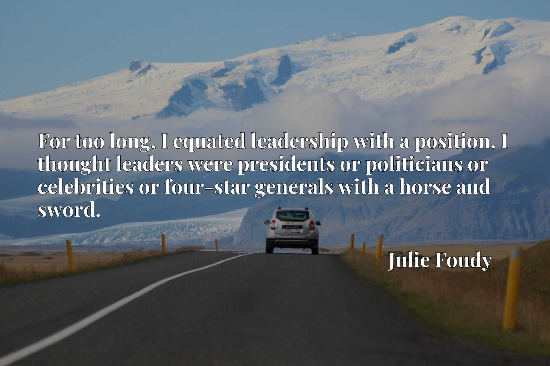 For too long, I equated leadership with a position. I thought leaders were presidents or politicians or celebrities or four-star generals with a horse and sword.