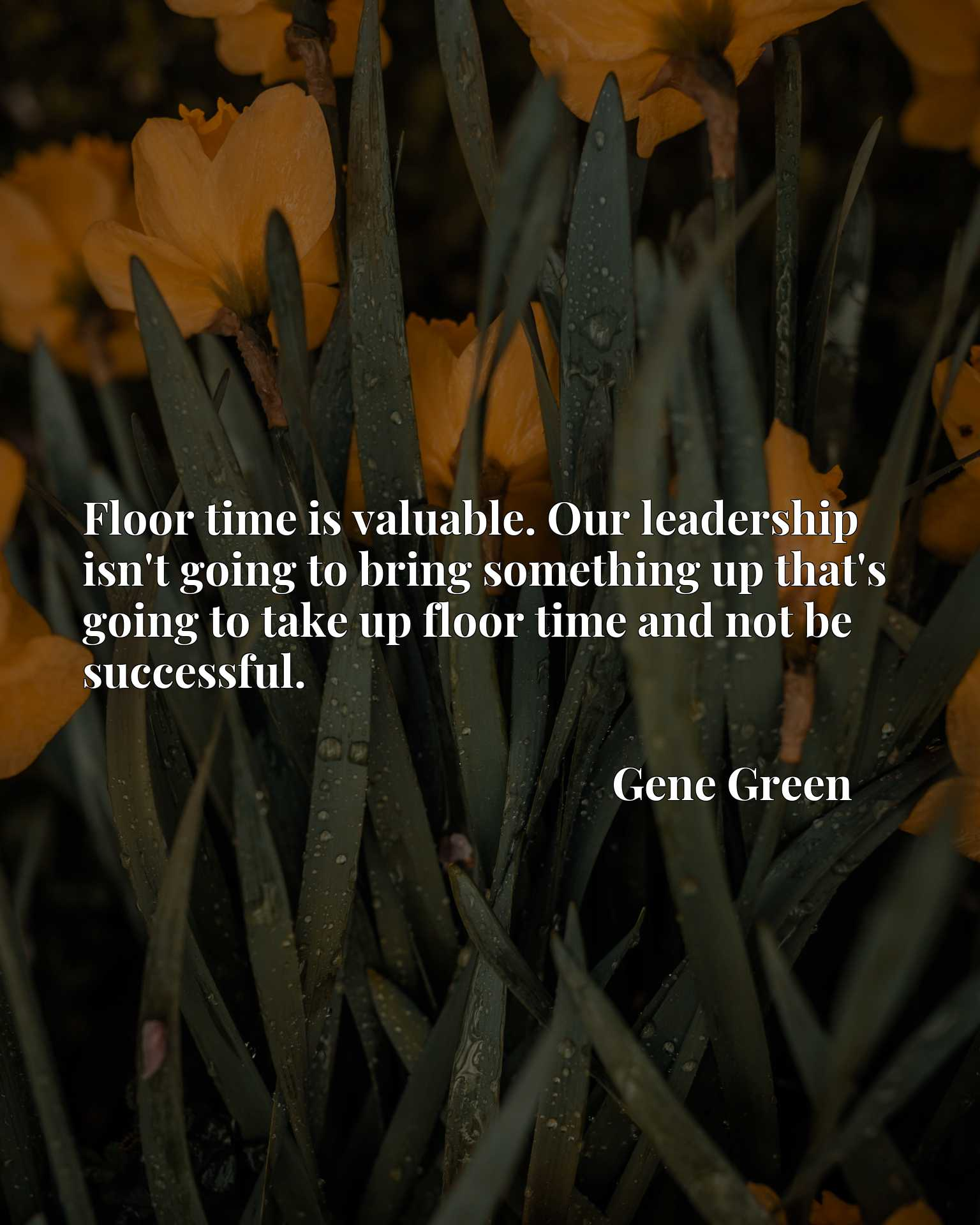 Floor time is valuable. Our leadership isn't going to bring something up that's going to take up floor time and not be successful.