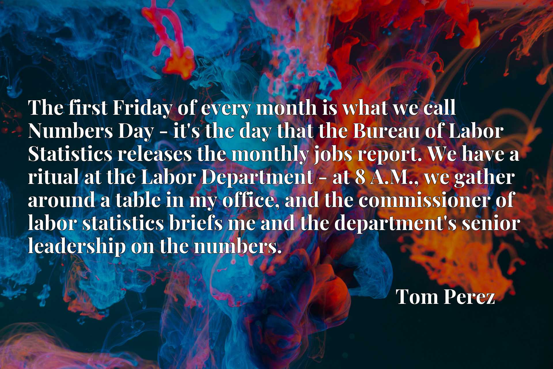 The first Friday of every month is what we call Numbers Day - it's the day that the Bureau of Labor Statistics releases the monthly jobs report. We have a ritual at the Labor Department - at 8 A.M., we gather around a table in my office, and the commissioner of labor statistics briefs me and the department's senior leadership on the numbers.