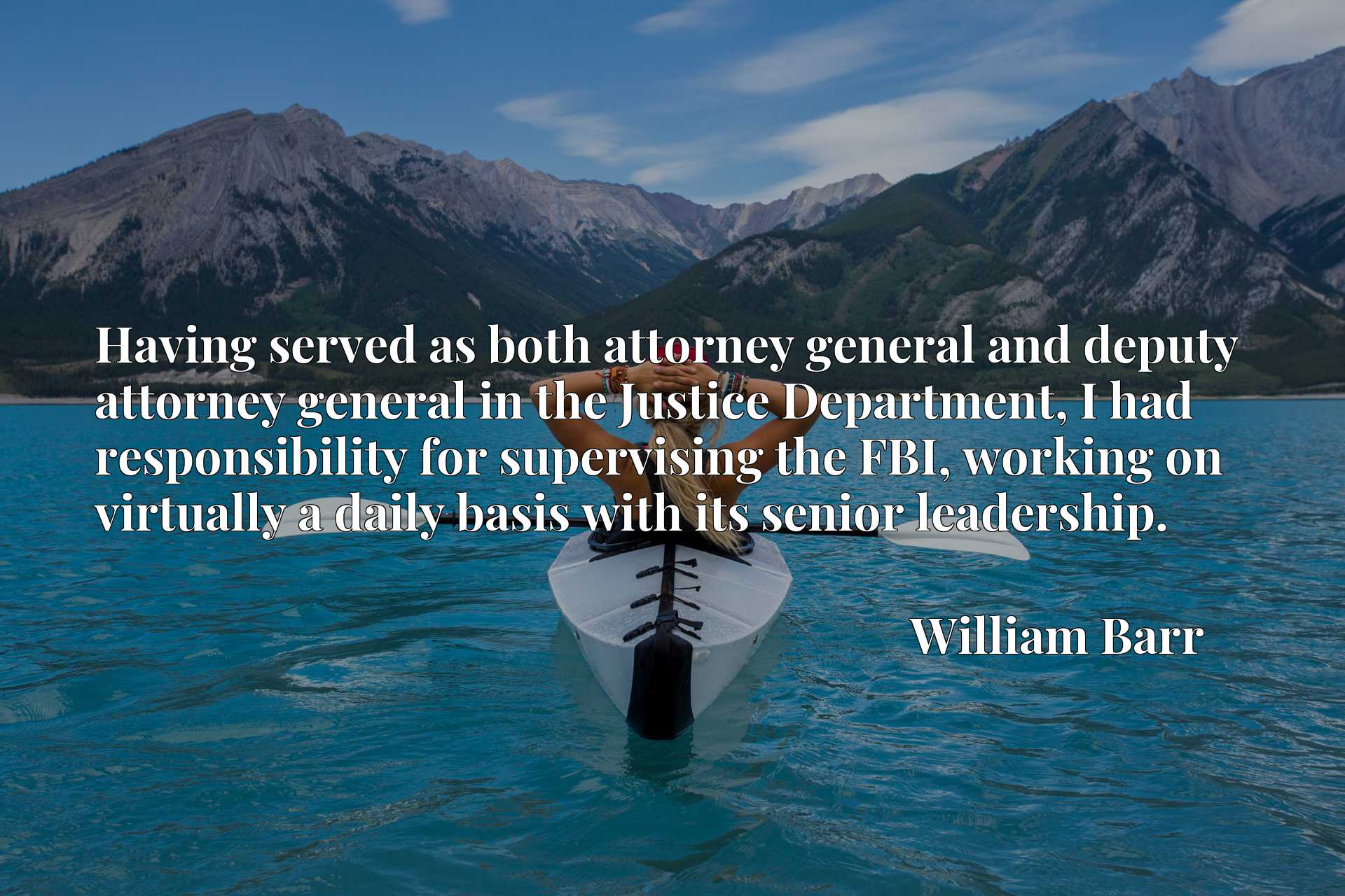 Having served as both attorney general and deputy attorney general in the Justice Department, I had responsibility for supervising the FBI, working on virtually a daily basis with its senior leadership.