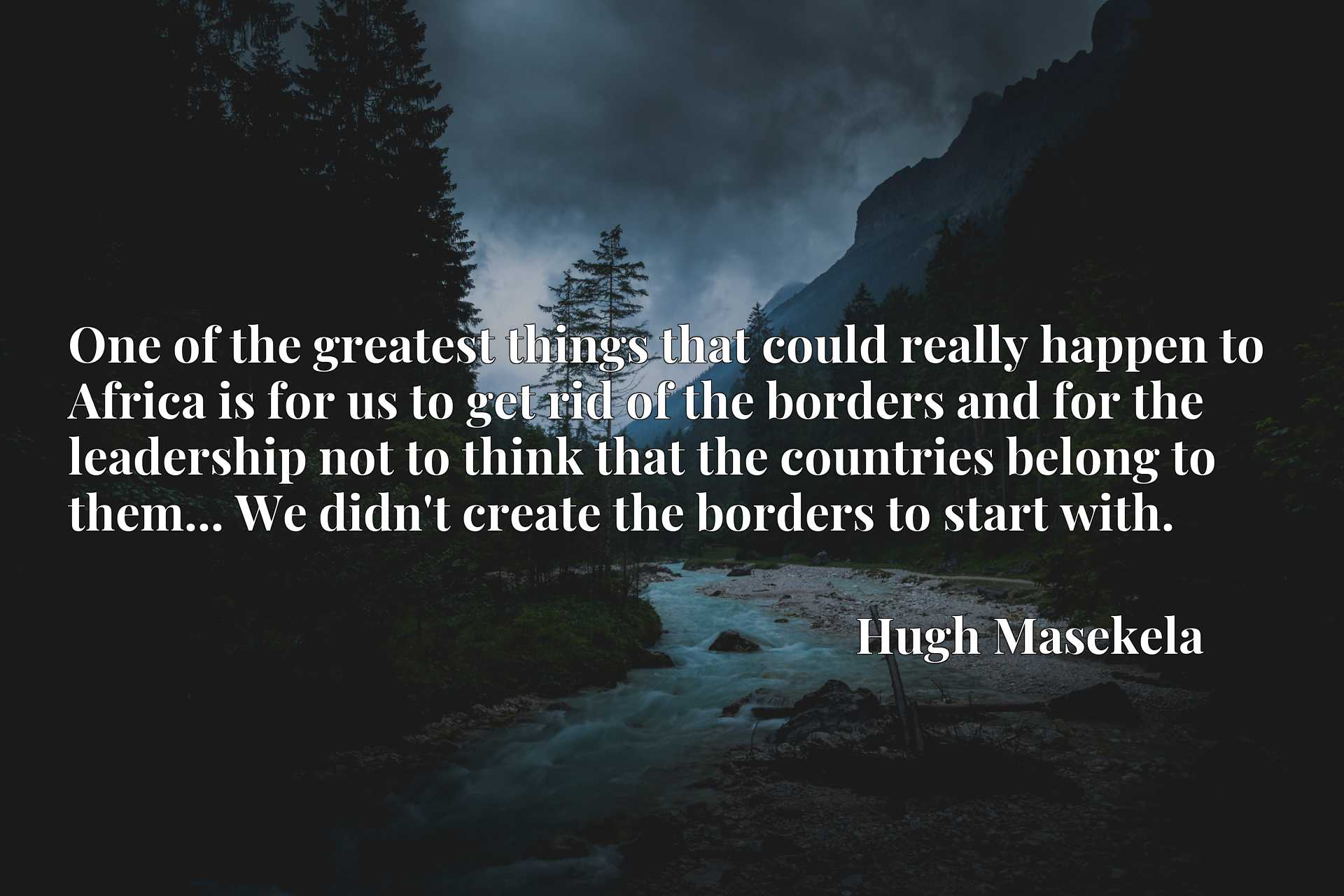 One of the greatest things that could really happen to Africa is for us to get rid of the borders and for the leadership not to think that the countries belong to them... We didn't create the borders to start with.