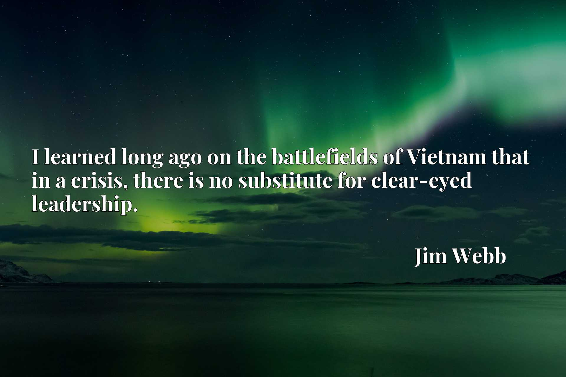I learned long ago on the battlefields of Vietnam that in a crisis, there is no substitute for clear-eyed leadership.