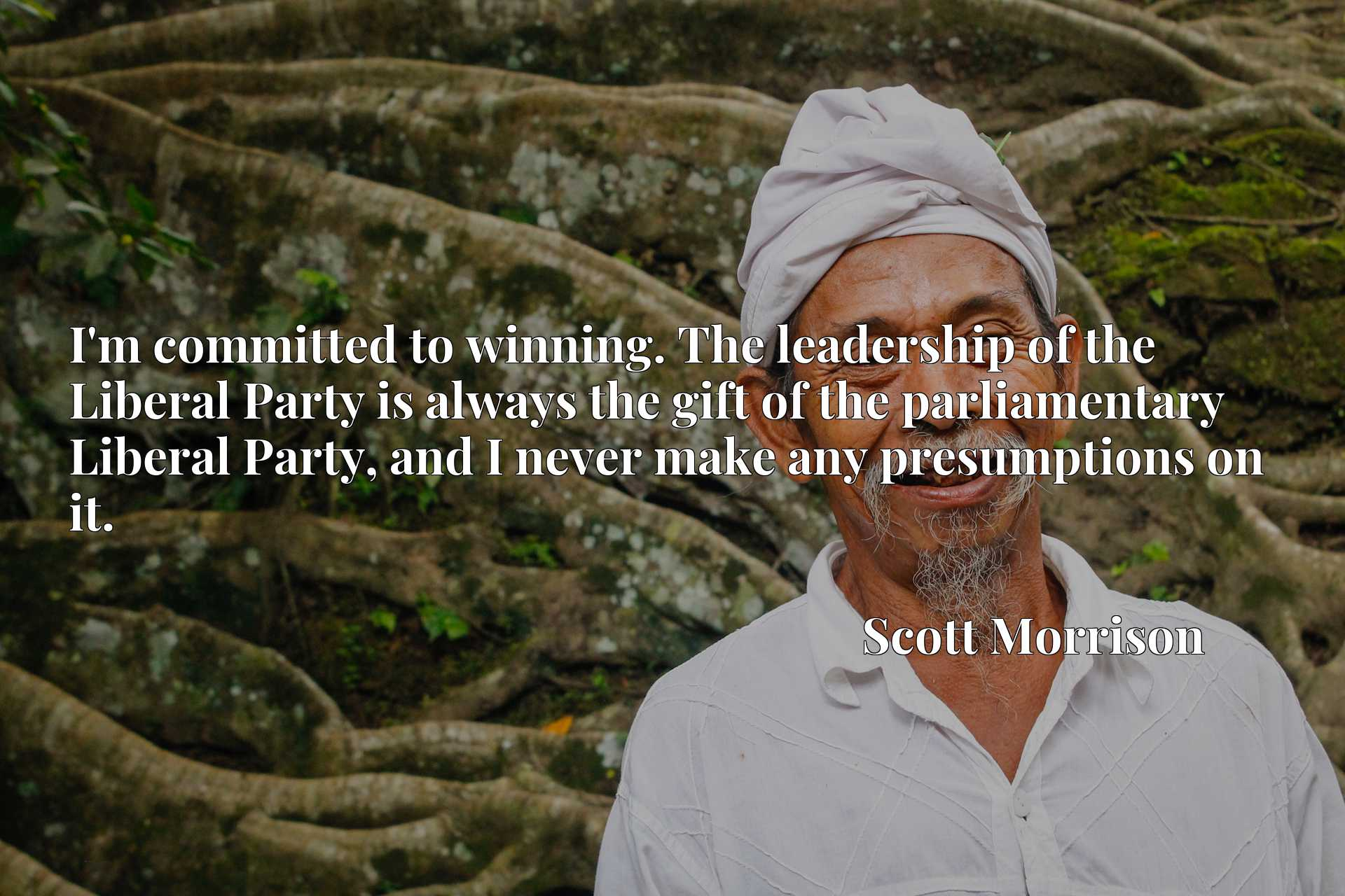 I'm committed to winning. The leadership of the Liberal Party is always the gift of the parliamentary Liberal Party, and I never make any presumptions on it.