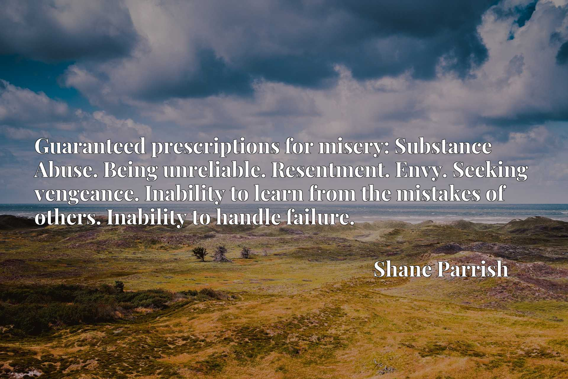 Guaranteed prescriptions for misery: Substance Abuse. Being unreliable. Resentment. Envy. Seeking vengeance. Inability to learn from the mistakes of others. Inability to handle failure.