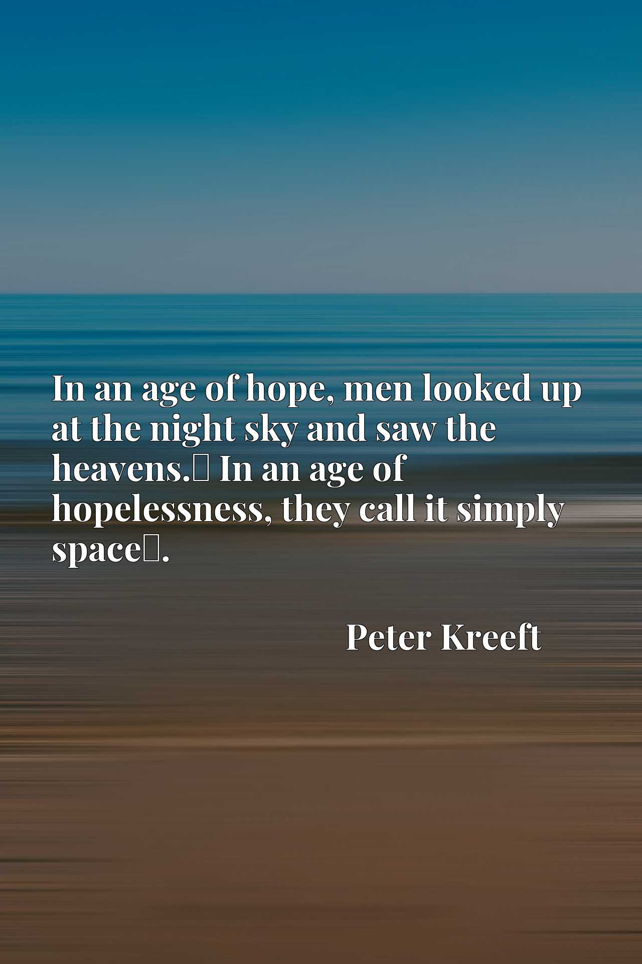 In an age of hope, men looked up at the night sky and saw the heavens.x9d In an age of hopelessness, they call it simply spacex9d.