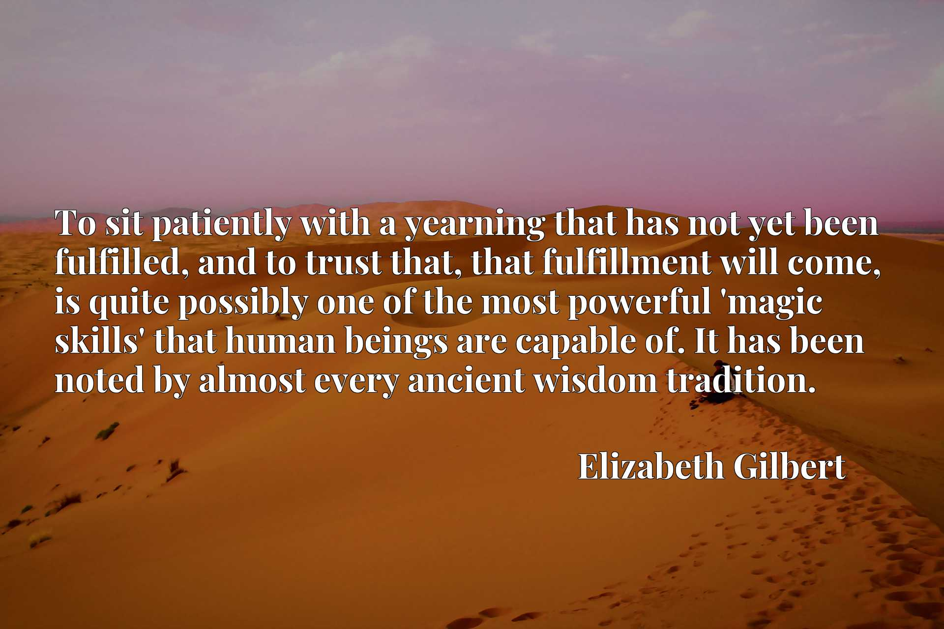 To sit patiently with a yearning that has not yet been fulfilled, and to trust that, that fulfillment will come, is quite possibly one of the most powerful 'magic skills' that human beings are capable of. It has been noted by almost every ancient wisdom tradition.