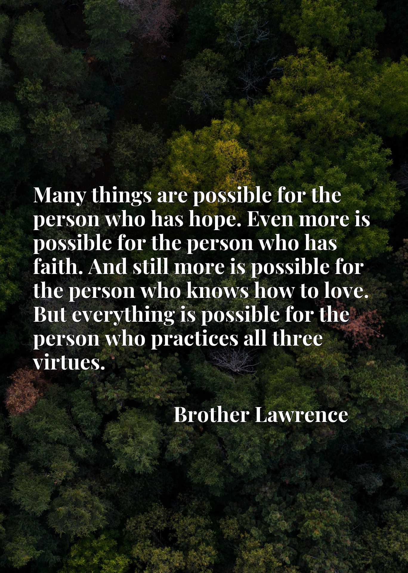 Many things are possible for the person who has hope. Even more is possible for the person who has faith. And still more is possible for the person who knows how to love. But everything is possible for the person who practices all three virtues.