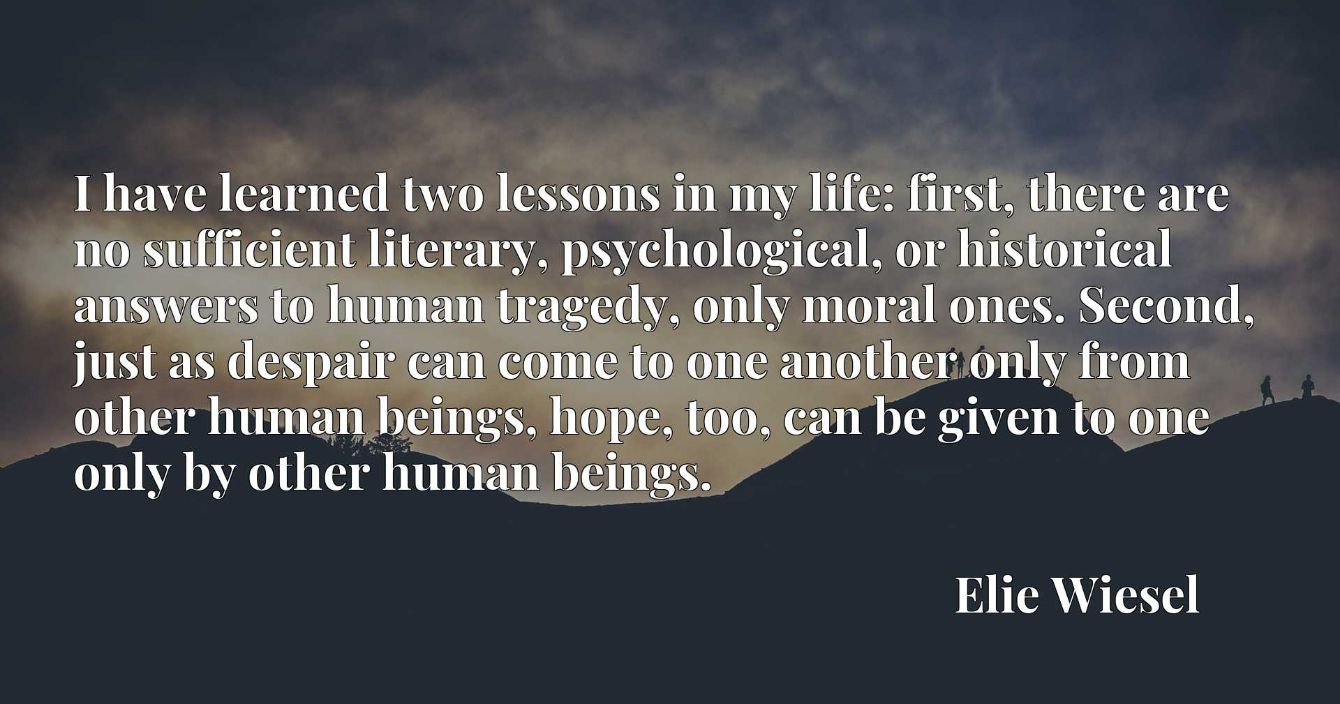 I have learned two lessons in my life: first, there are no sufficient literary, psychological, or historical answers to human tragedy, only moral ones. Second, just as despair can come to one another only from other human beings, hope, too, can be given to one only by other human beings.