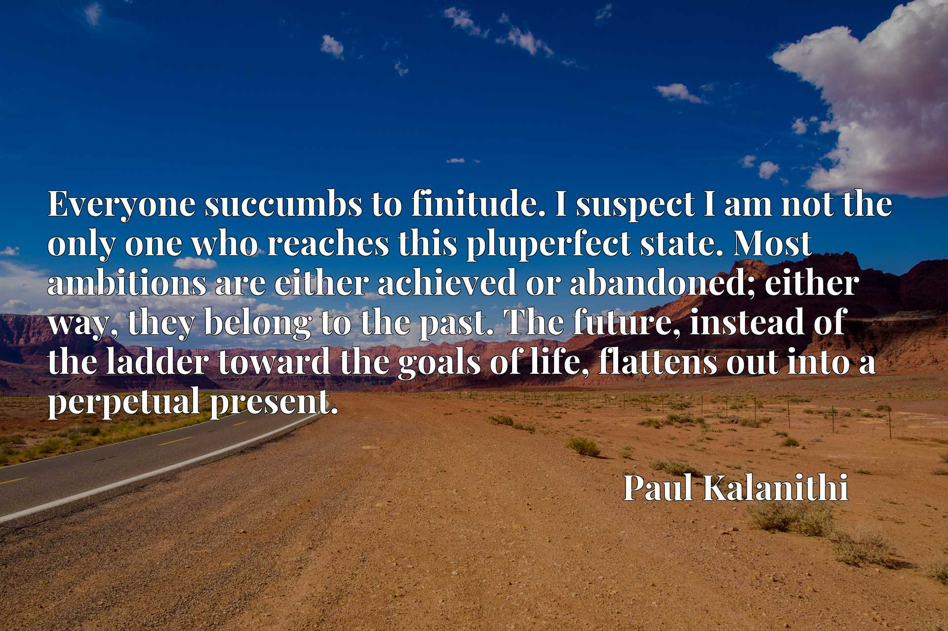 Everyone succumbs to finitude. I suspect I am not the only one who reaches this pluperfect state. Most ambitions are either achieved or abandoned; either way, they belong to the past. The future, instead of the ladder toward the goals of life, flattens out into a perpetual present.
