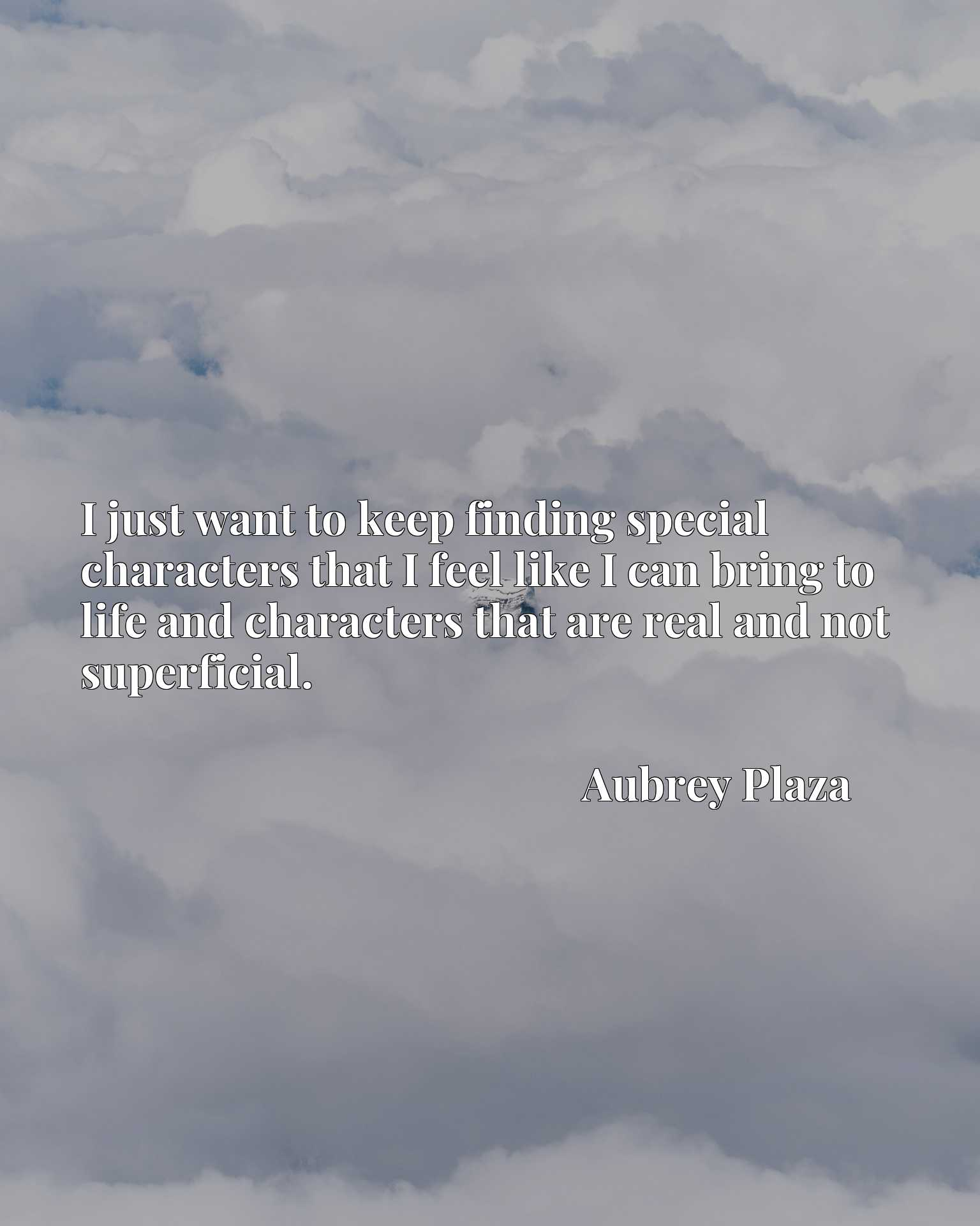 I just want to keep finding special characters that I feel like I can bring to life and characters that are real and not superficial.