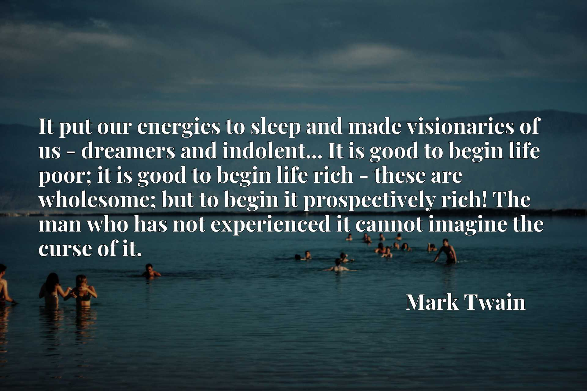 It put our energies to sleep and made visionaries of us - dreamers and indolent... It is good to begin life poor; it is good to begin life rich - these are wholesome; but to begin it prospectively rich! The man who has not experienced it cannot imagine the curse of it.