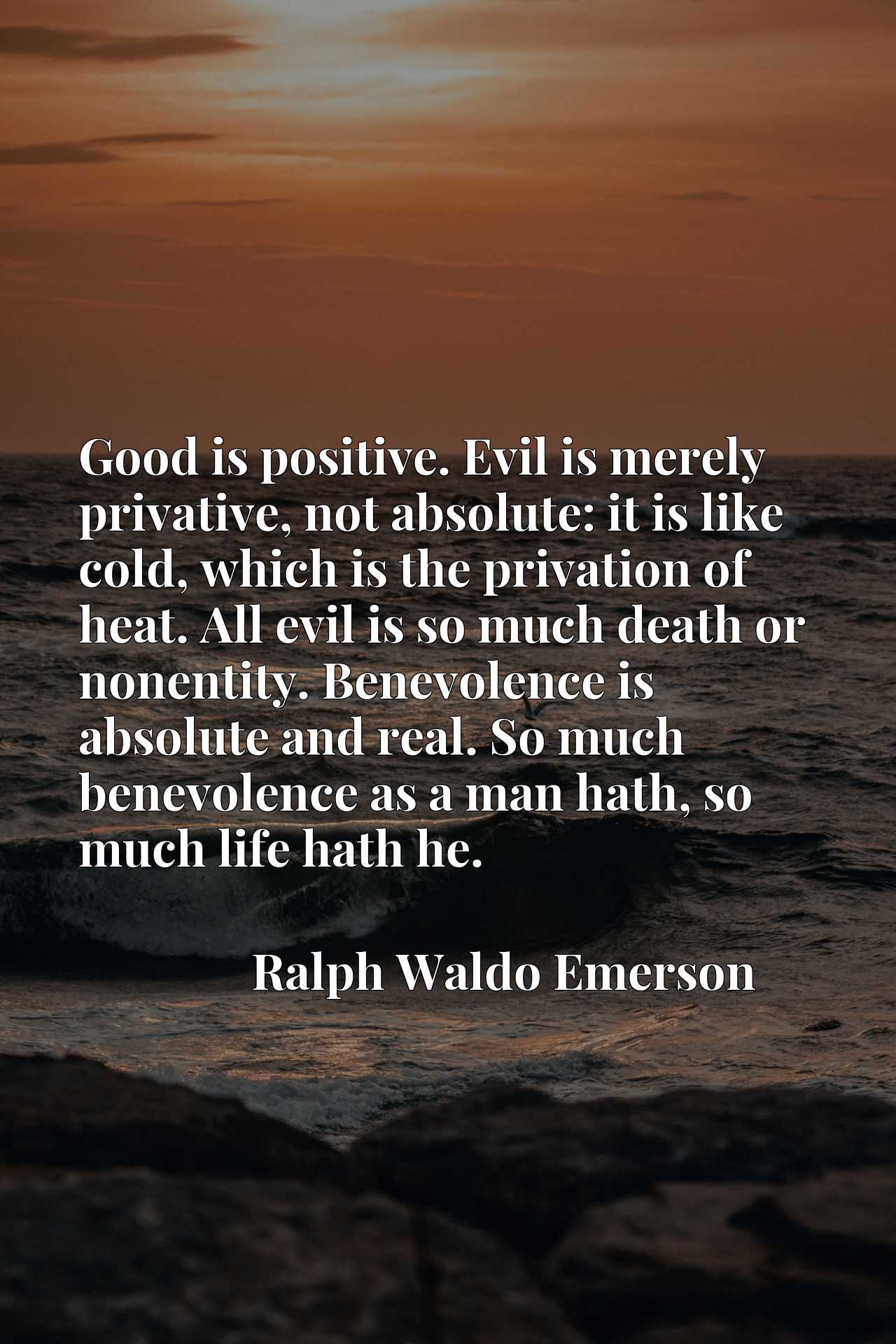 Good is positive. Evil is merely privative, not absolute: it is like cold, which is the privation of heat. All evil is so much death or nonentity. Benevolence is absolute and real. So much benevolence as a man hath, so much life hath he.