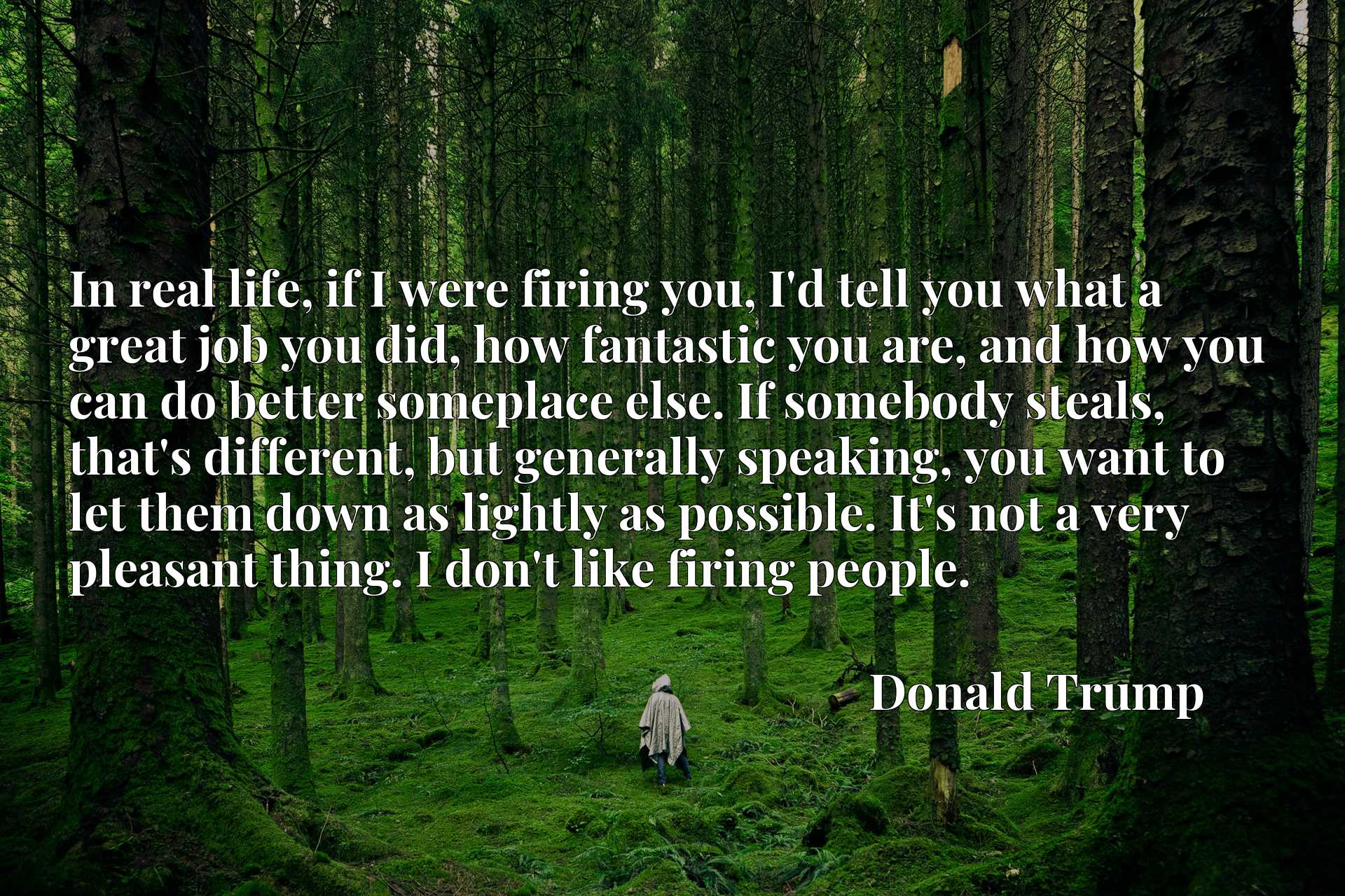 In real life, if I were firing you, I'd tell you what a great job you did, how fantastic you are, and how you can do better someplace else. If somebody steals, that's different, but generally speaking, you want to let them down as lightly as possible. It's not a very pleasant thing. I don't like firing people.