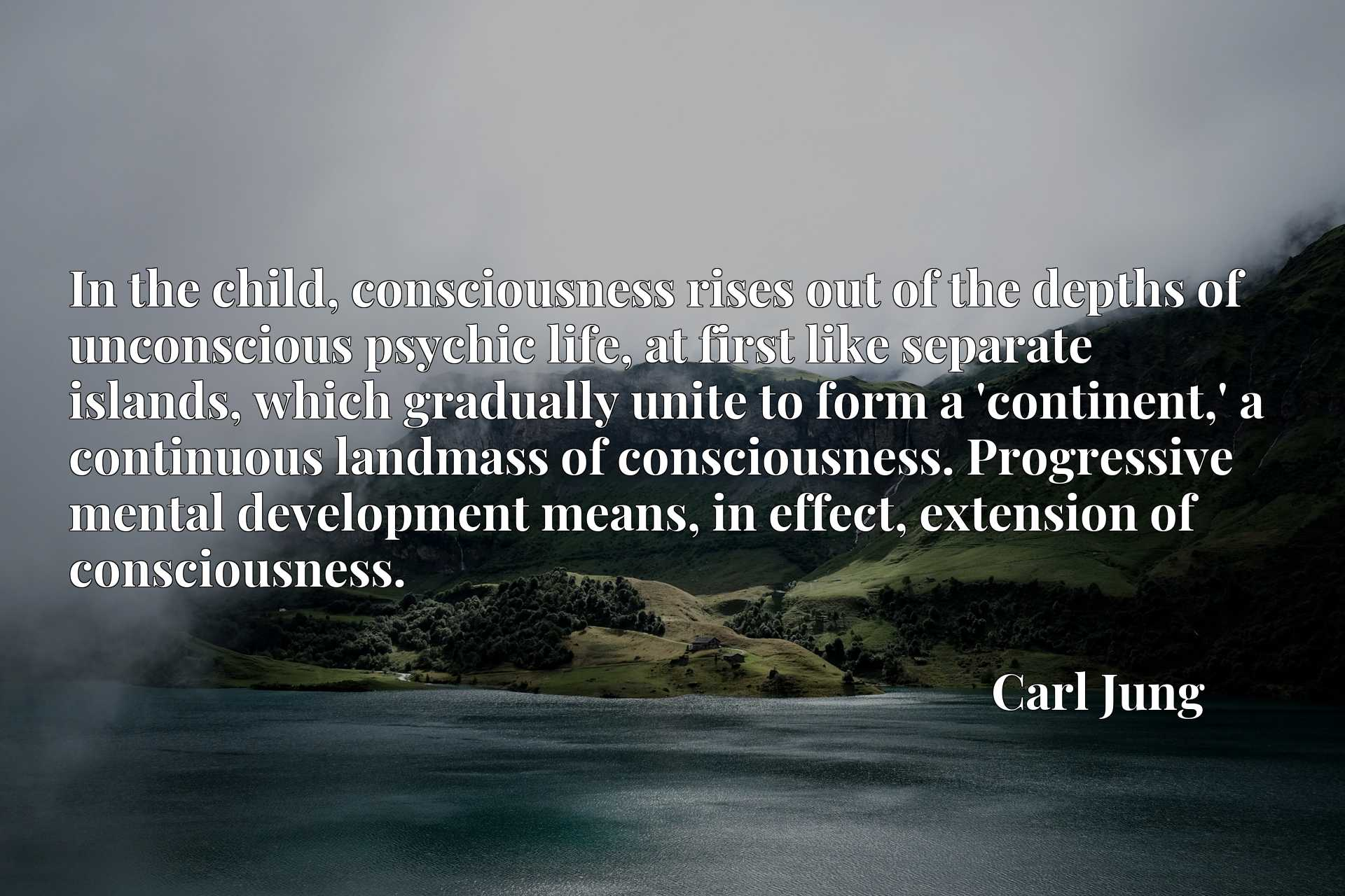 In the child, consciousness rises out of the depths of unconscious psychic life, at first like separate islands, which gradually unite to form a 'continent,' a continuous landmass of consciousness. Progressive mental development means, in effect, extension of consciousness.