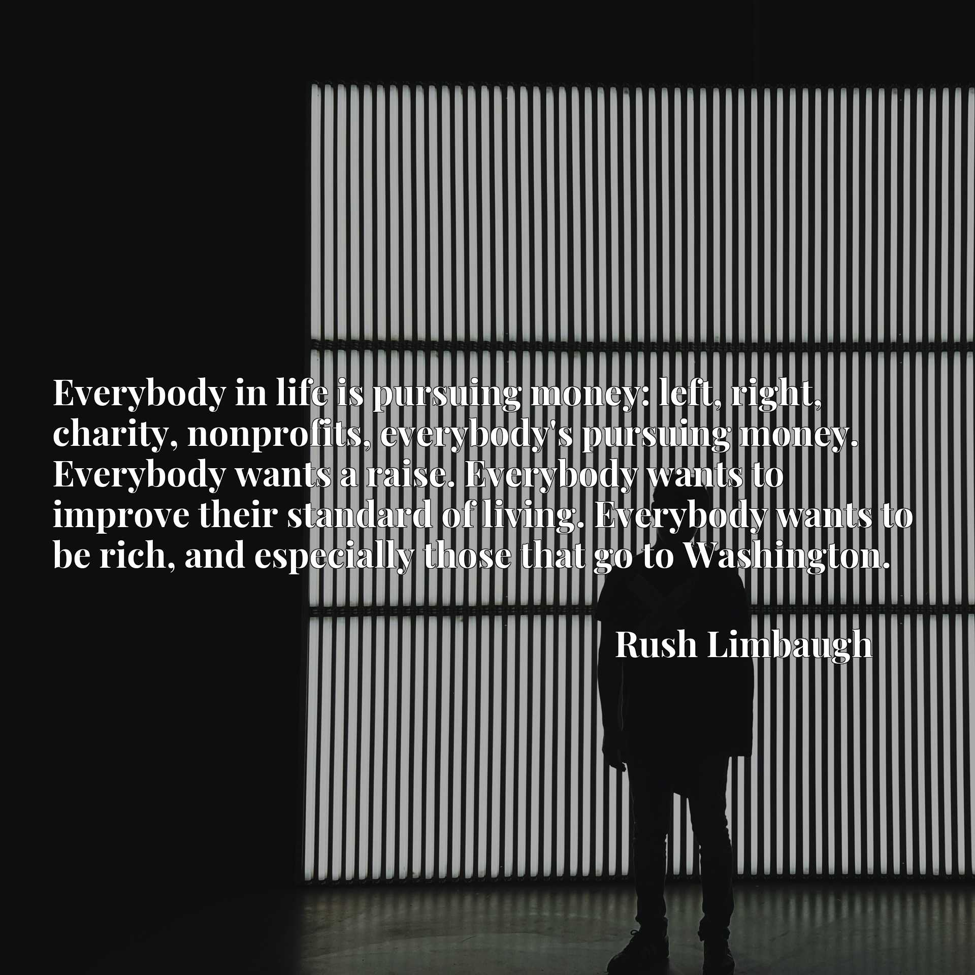 Everybody in life is pursuing money: left, right, charity, nonprofits, everybody's pursuing money. Everybody wants a raise. Everybody wants to improve their standard of living. Everybody wants to be rich, and especially those that go to Washington.