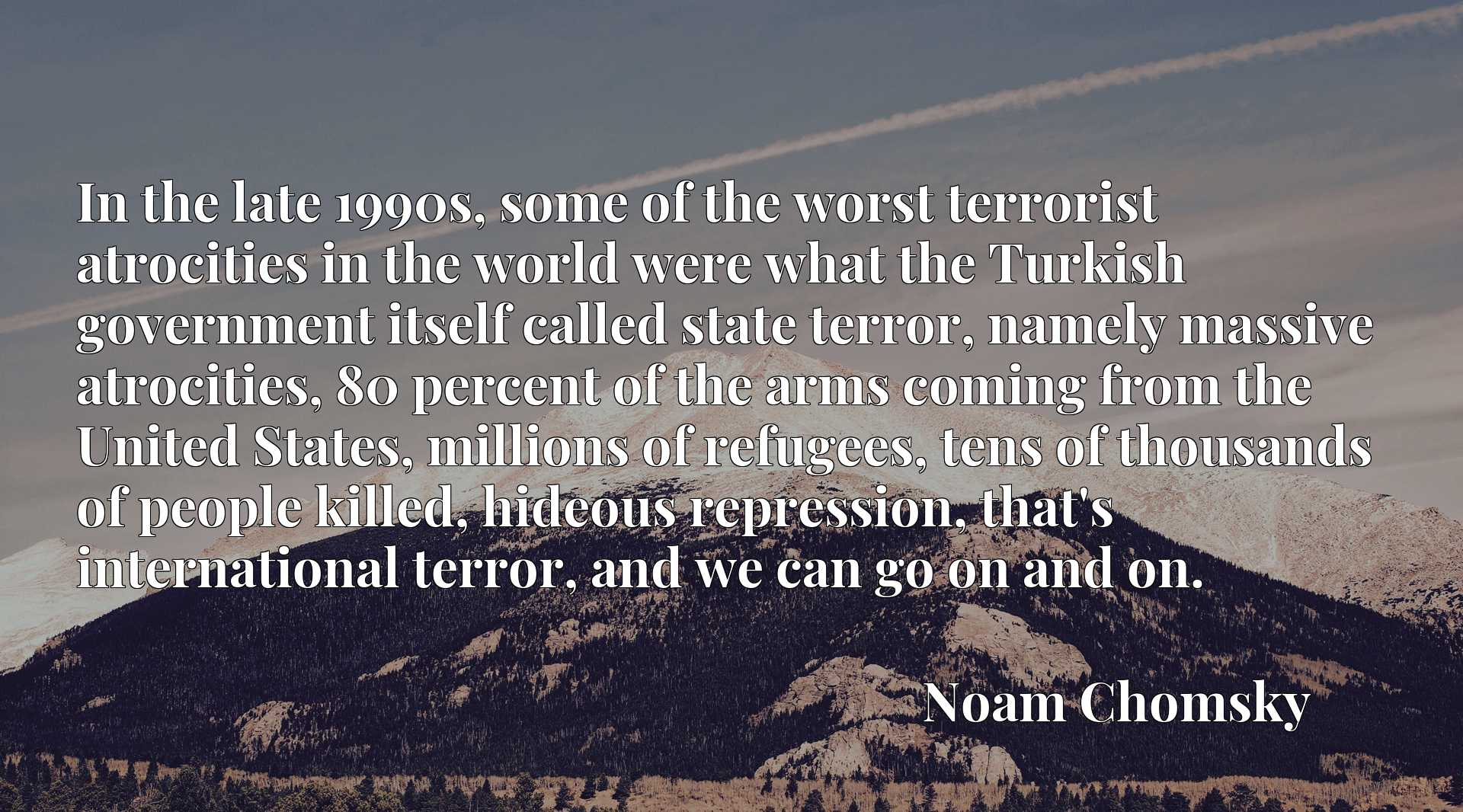 In the late 1990s, some of the worst terrorist atrocities in the world were what the Turkish government itself called state terror, namely massive atrocities, 80 percent of the arms coming from the United States, millions of refugees, tens of thousands of people killed, hideous repression, that's international terror, and we can go on and on.