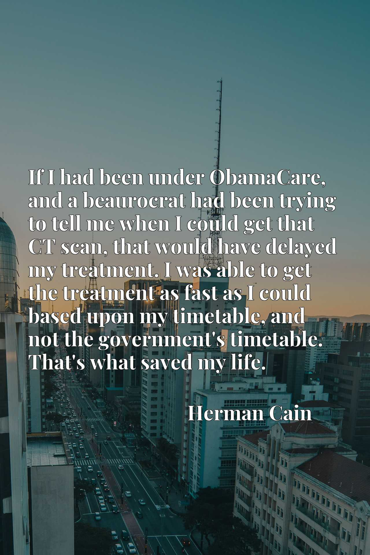 If I had been under ObamaCare, and a beaurocrat had been trying to tell me when I could get that CT scan, that would have delayed my treatment. I was able to get the treatment as fast as I could based upon my timetable, and not the government's timetable. That's what saved my life.