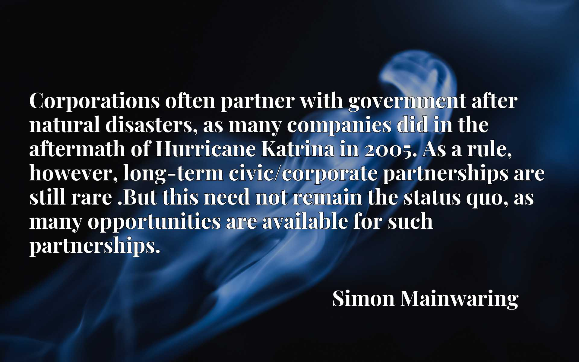 Corporations often partner with government after natural disasters, as many companies did in the aftermath of Hurricane Katrina in 2005. As a rule, however, long-term civic/corporate partnerships are still rare .But this need not remain the status quo, as many opportunities are available for such partnerships.