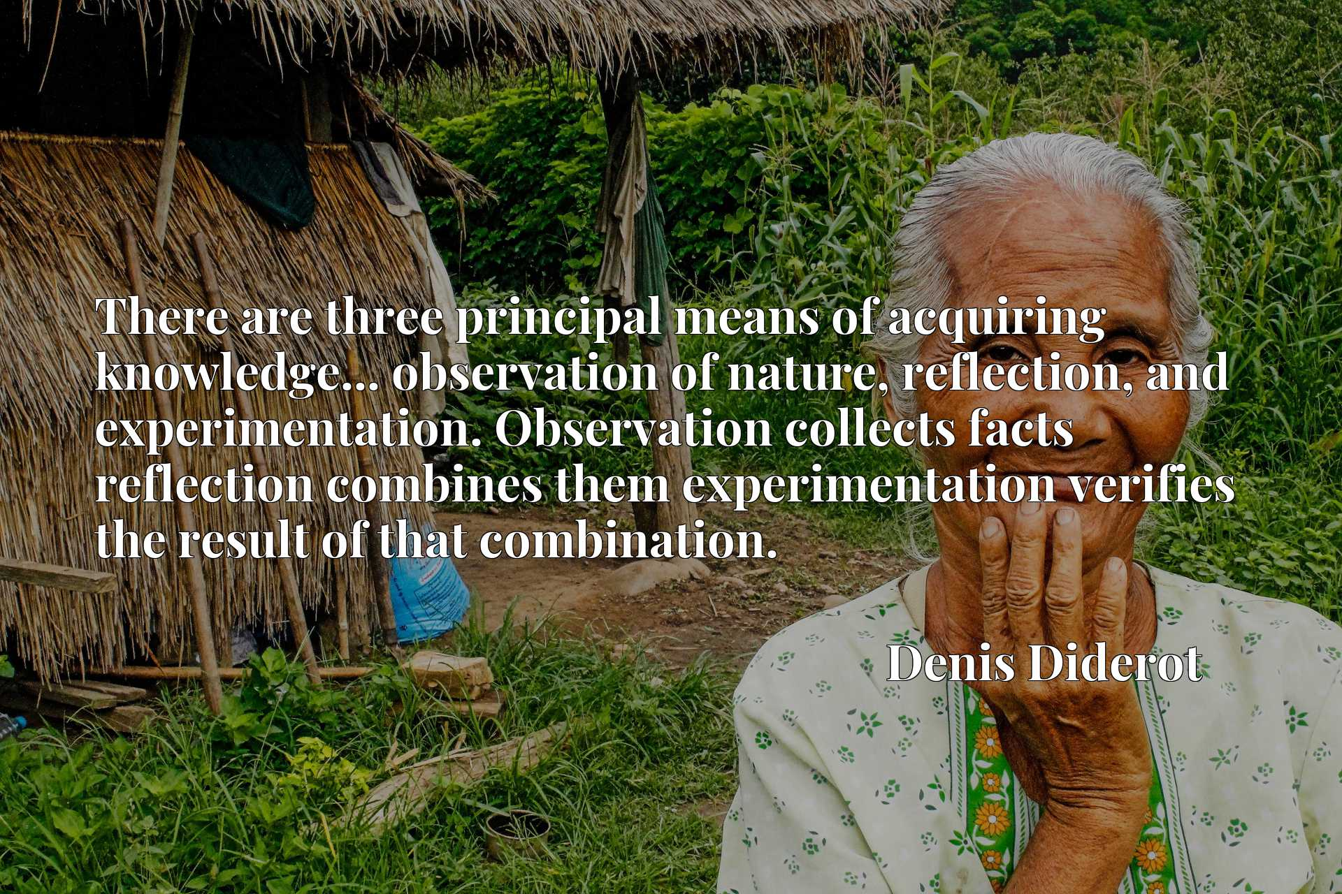 There are three principal means of acquiring knowledge... observation of nature, reflection, and experimentation. Observation collects facts reflection combines them experimentation verifies the result of that combination.