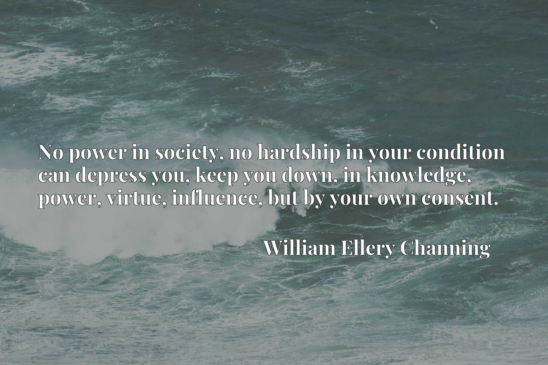 No power in society, no hardship in your condition can depress you, keep you down, in knowledge, power, virtue, influence, but by your own consent.