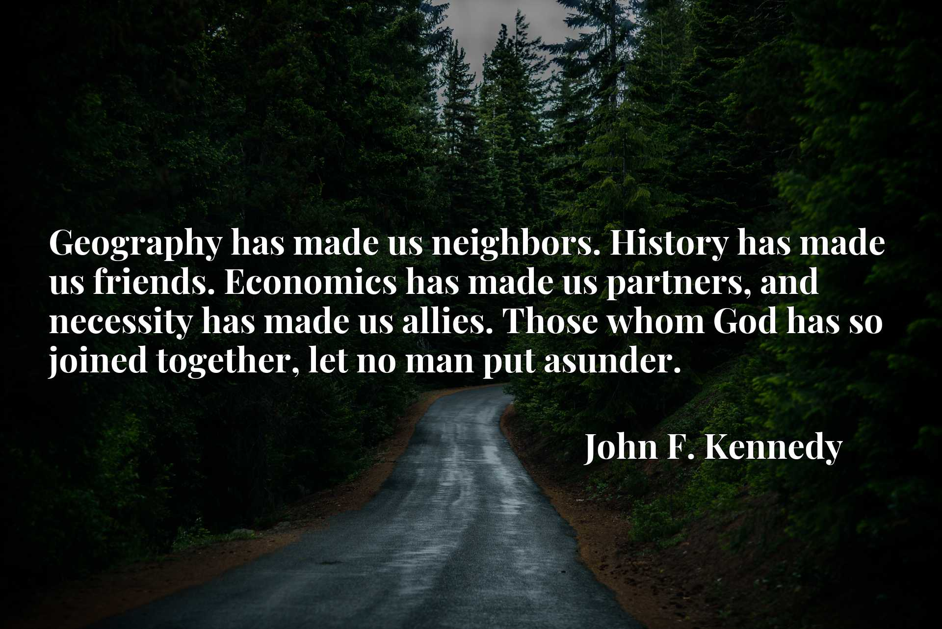 Geography has made us neighbors. History has made us friends. Economics has made us partners, and necessity has made us allies. Those whom God has so joined together, let no man put asunder.