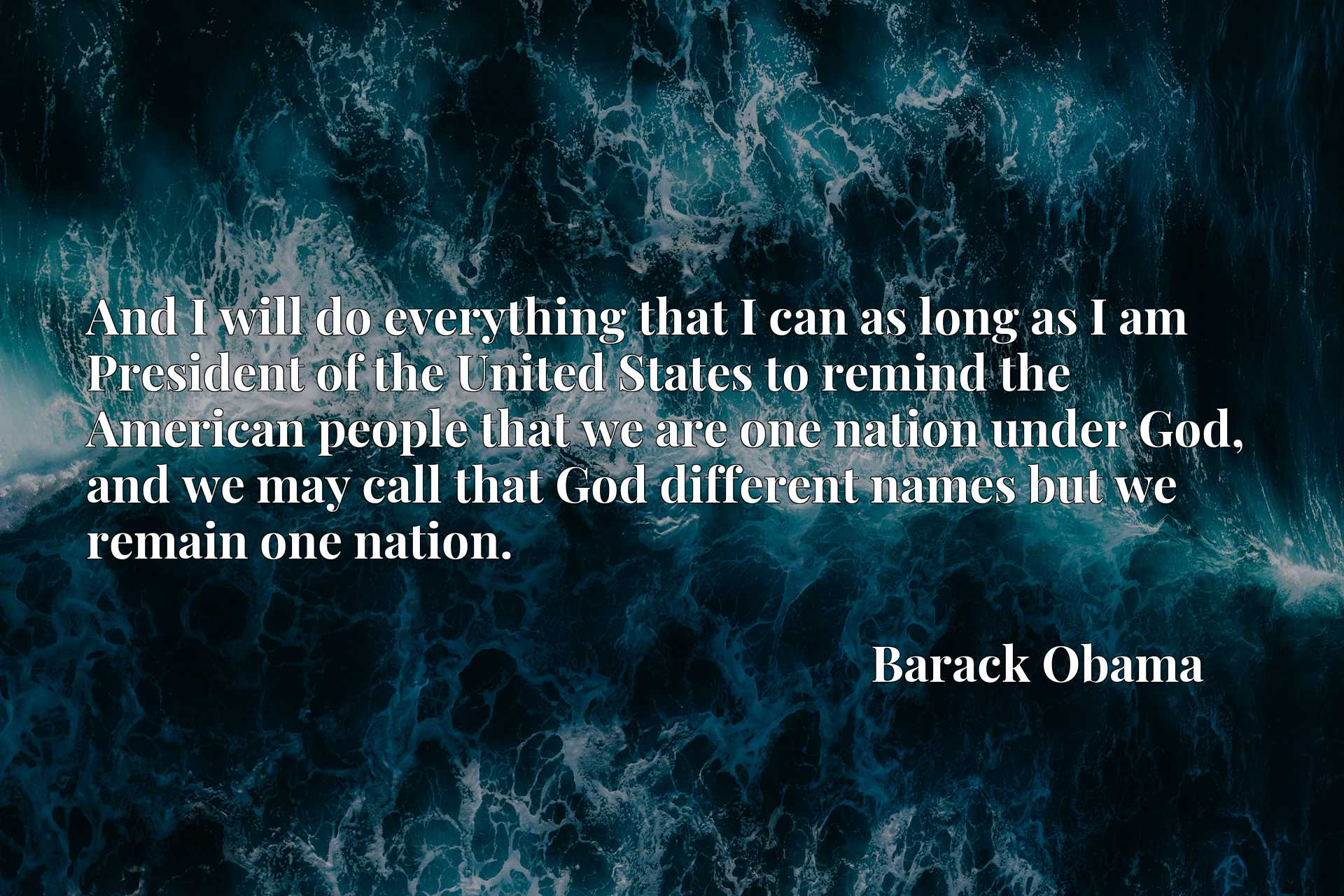 And I will do everything that I can as long as I am President of the United States to remind the American people that we are one nation under God, and we may call that God different names but we remain one nation.