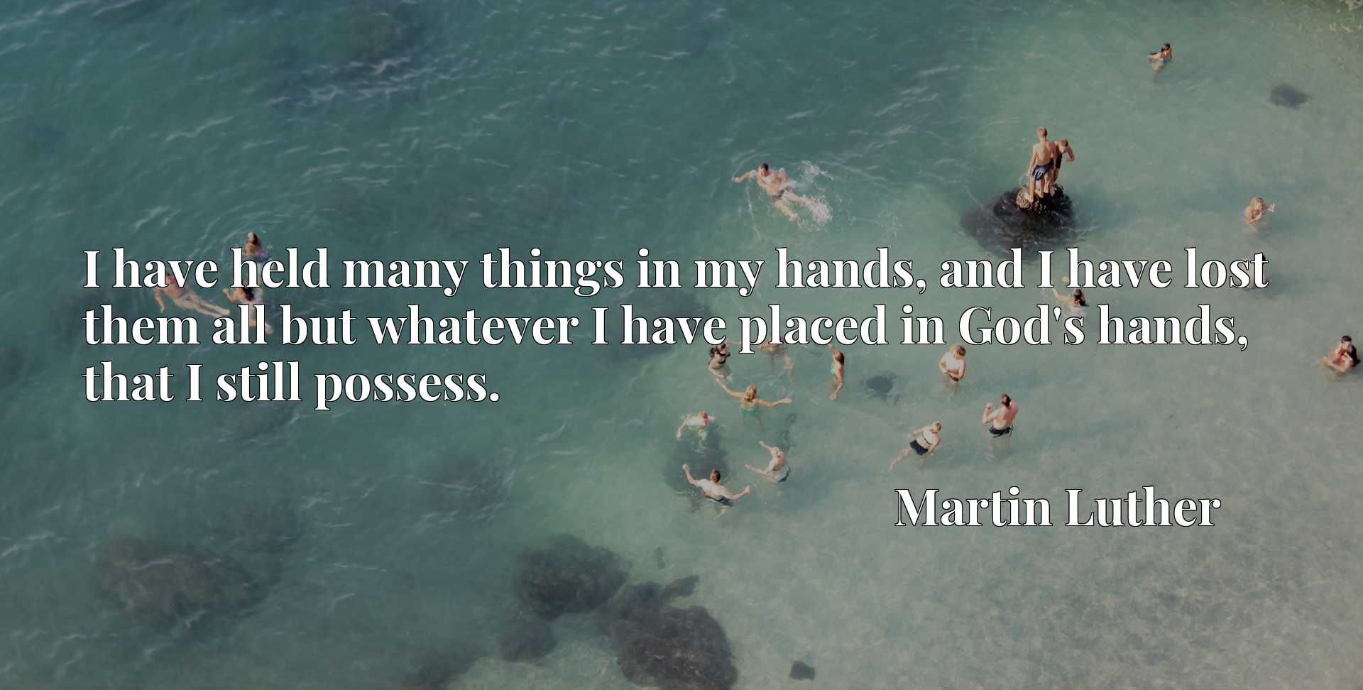 I have held many things in my hands, and I have lost them all but whatever I have placed in God's hands, that I still possess.